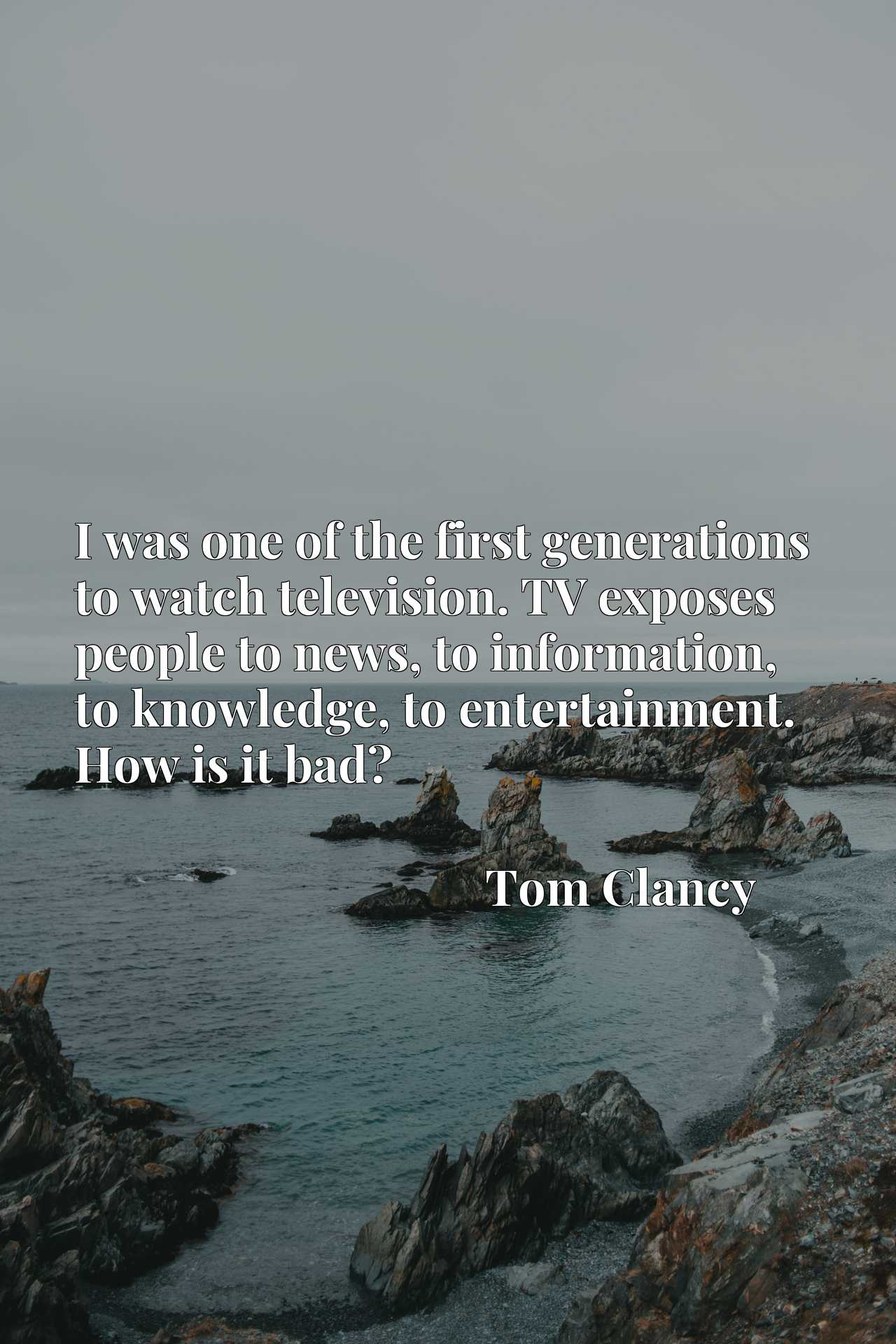 Quote Picture :I was one of the first generations to watch television. TV exposes people to news, to information, to knowledge, to entertainment. How is it bad?