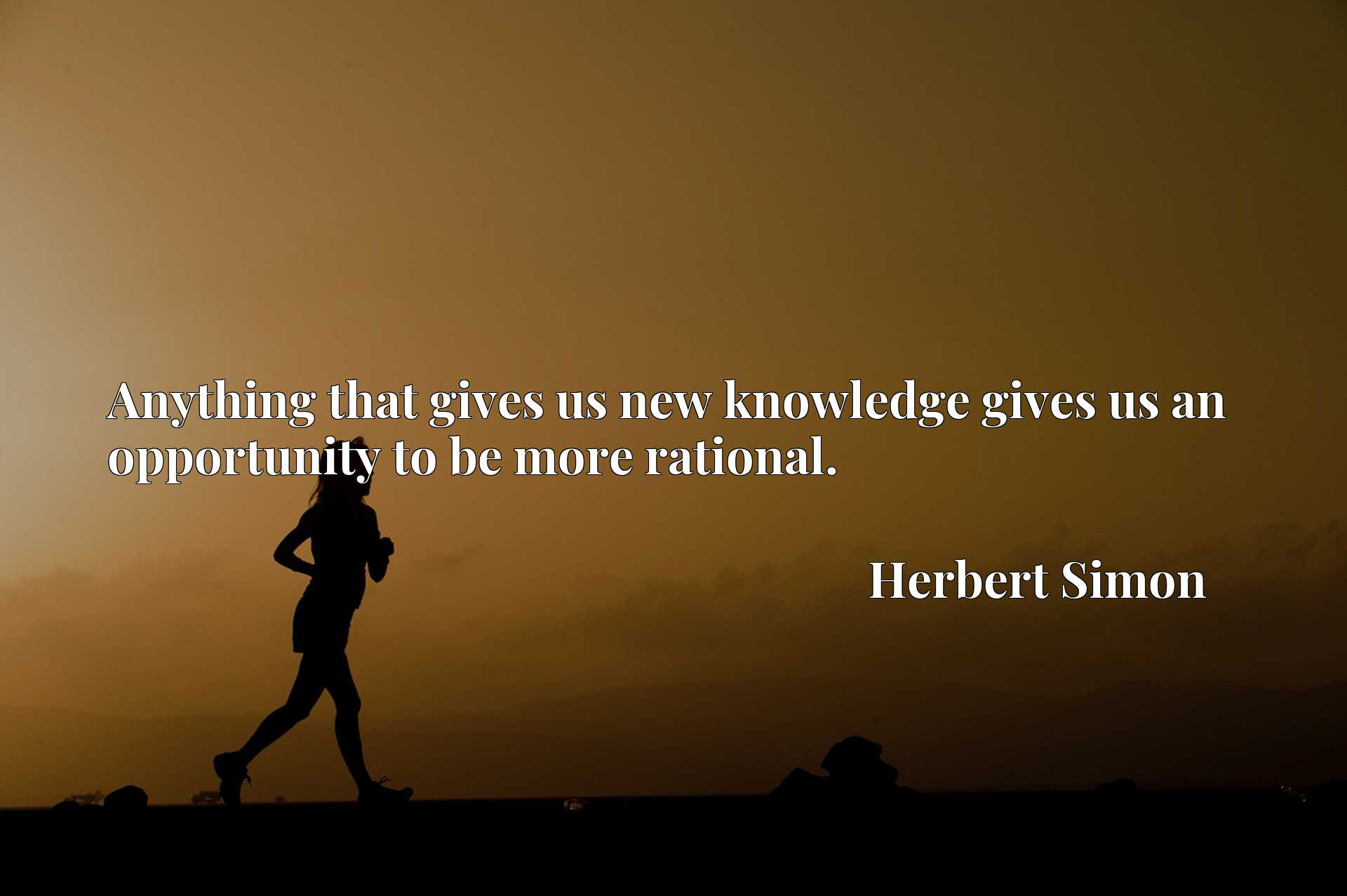 Quote Picture :Anything that gives us new knowledge gives us an opportunity to be more rational.