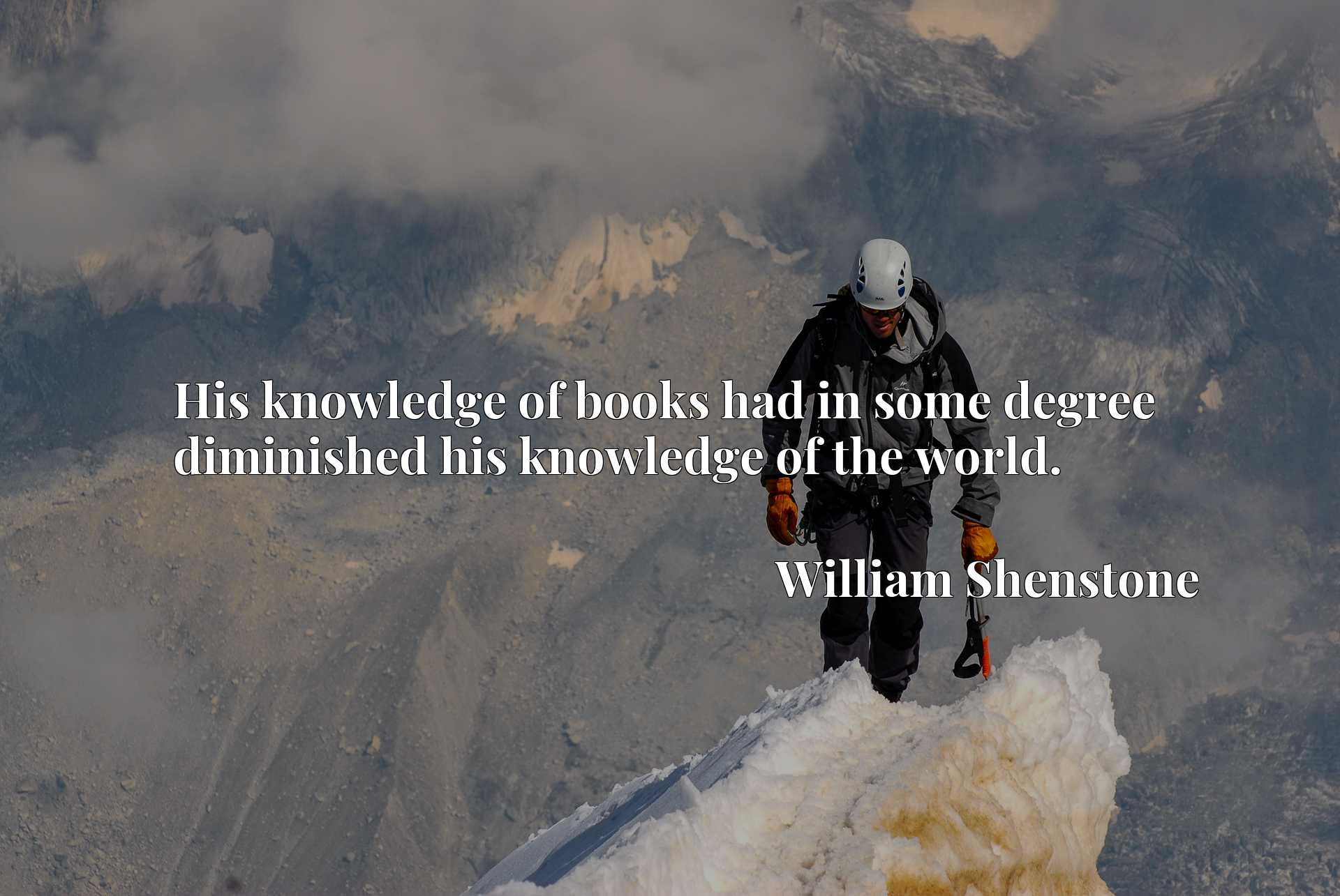 Quote Picture :His knowledge of books had in some degree diminished his knowledge of the world.
