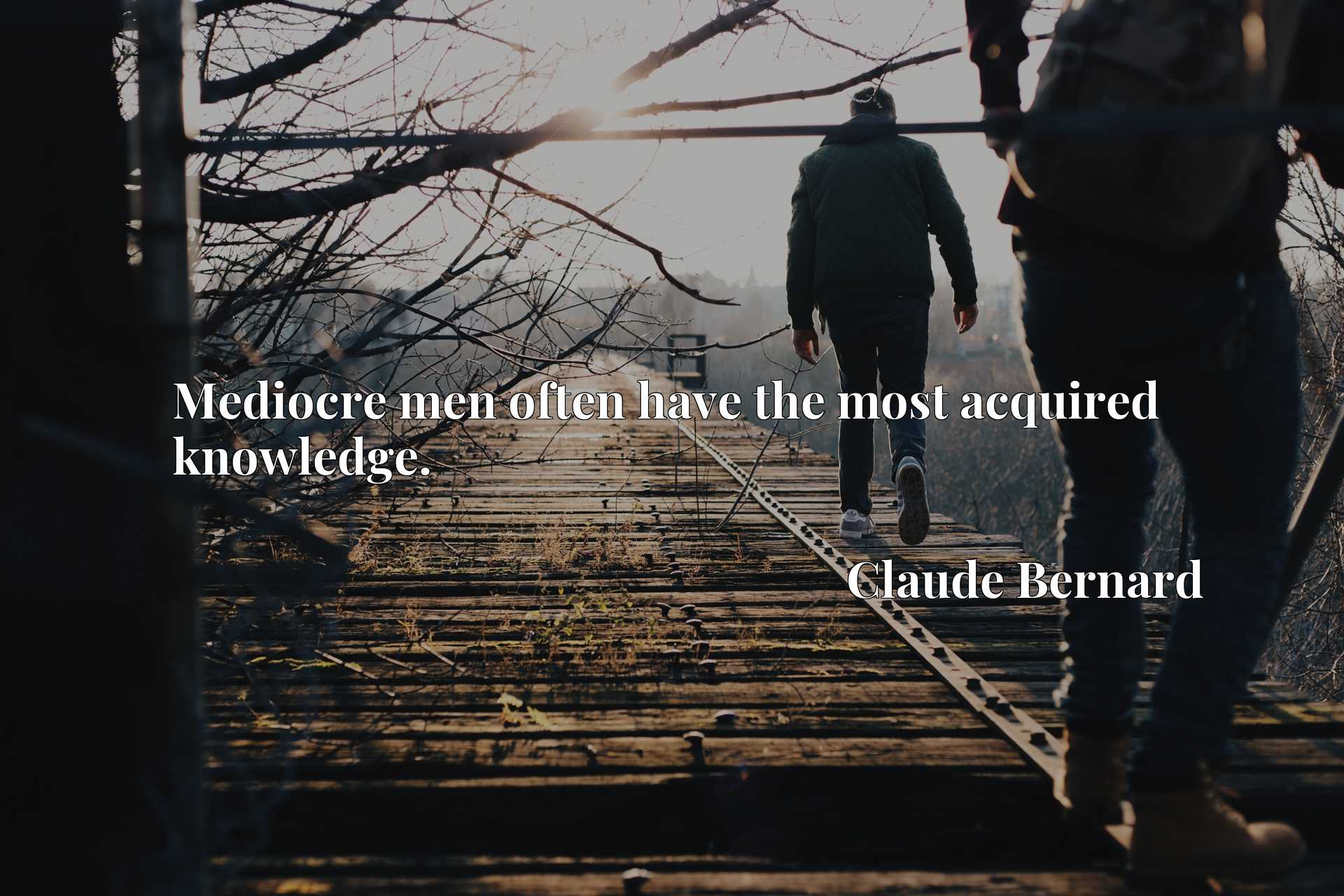 Quote Picture :Mediocre men often have the most acquired knowledge.