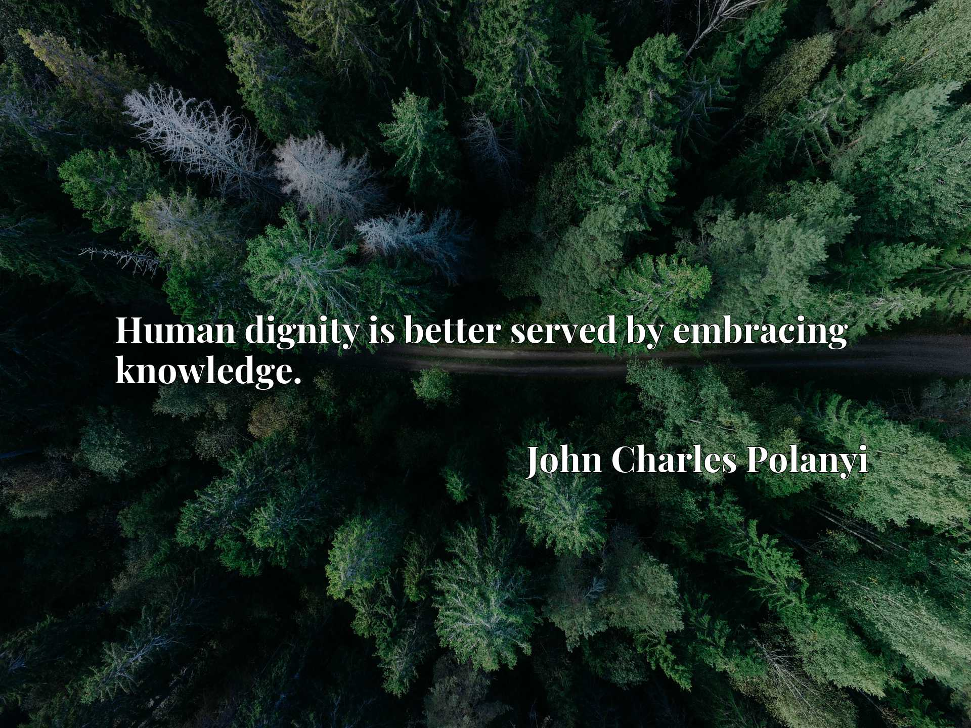 Quote Picture :Human dignity is better served by embracing knowledge.
