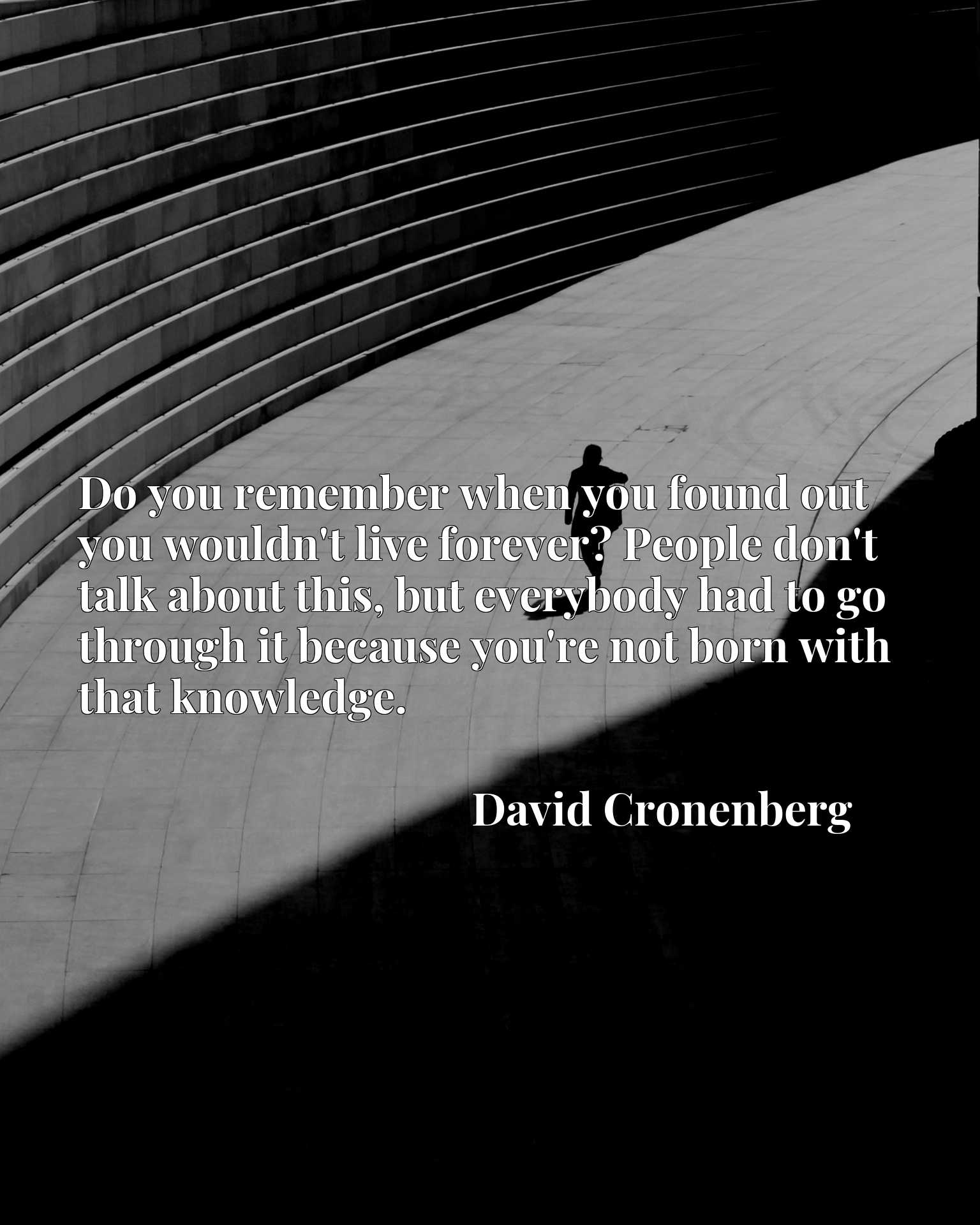Quote Picture :Do you remember when you found out you wouldn't live forever? People don't talk about this, but everybody had to go through it because you're not born with that knowledge.