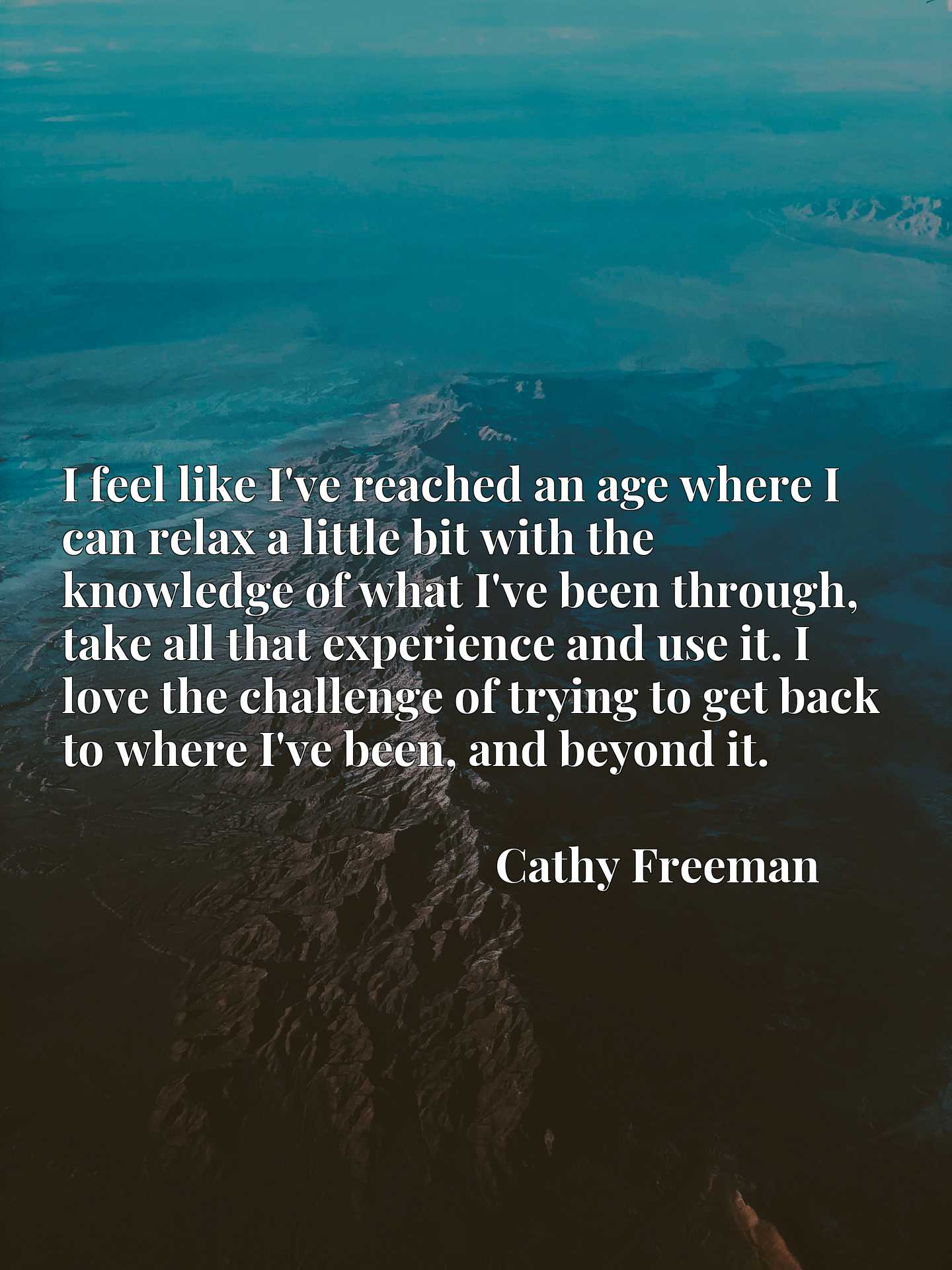 Quote Picture :I feel like I've reached an age where I can relax a little bit with the knowledge of what I've been through, take all that experience and use it. I love the challenge of trying to get back to where I've been, and beyond it.
