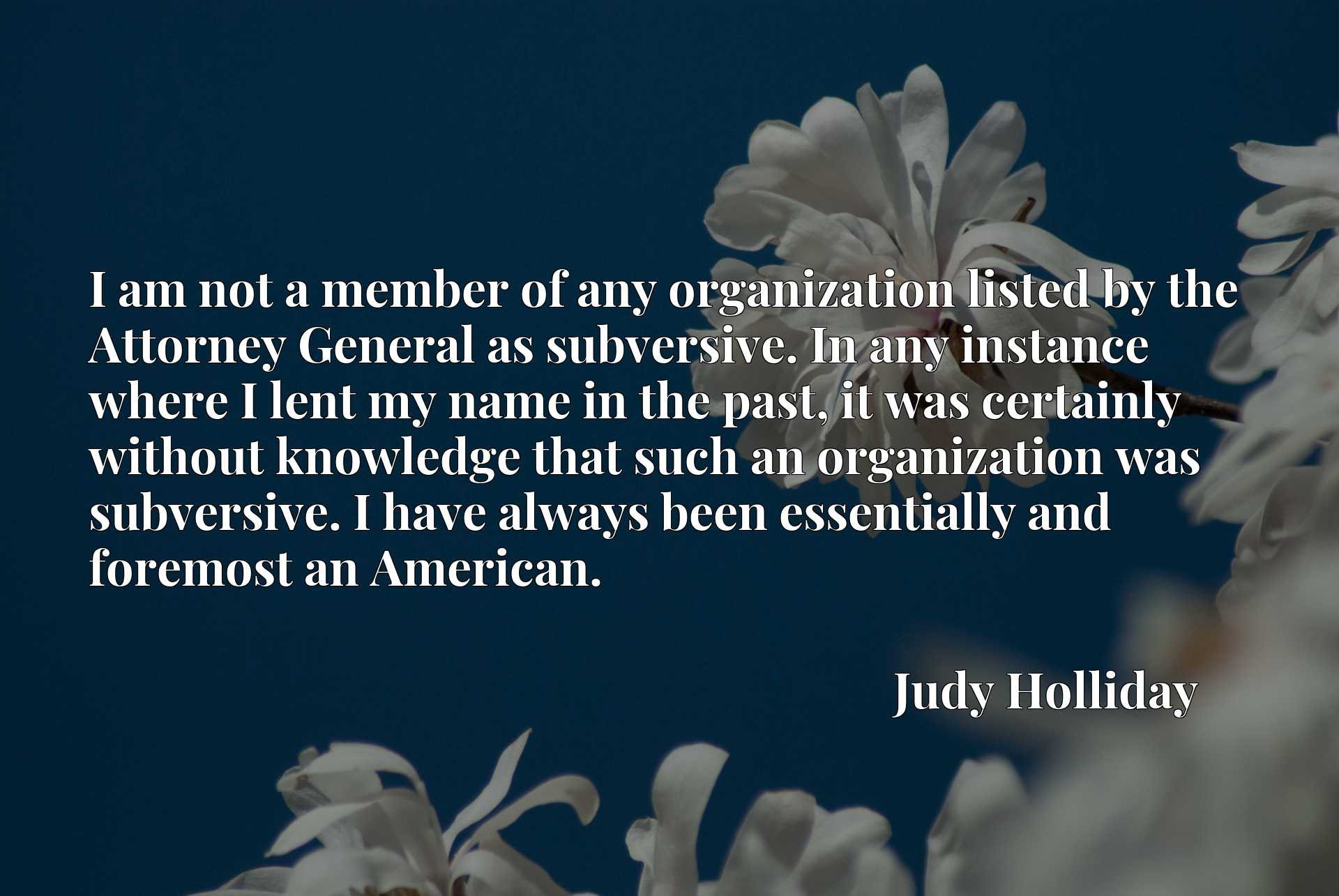 Quote Picture :I am not a member of any organization listed by the Attorney General as subversive. In any instance where I lent my name in the past, it was certainly without knowledge that such an organization was subversive. I have always been essentially and foremost an American.