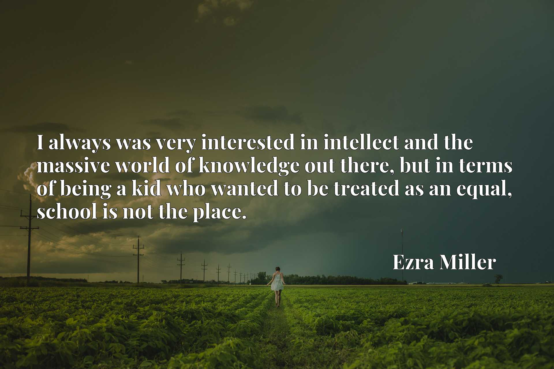 Quote Picture :I always was very interested in intellect and the massive world of knowledge out there, but in terms of being a kid who wanted to be treated as an equal, school is not the place.