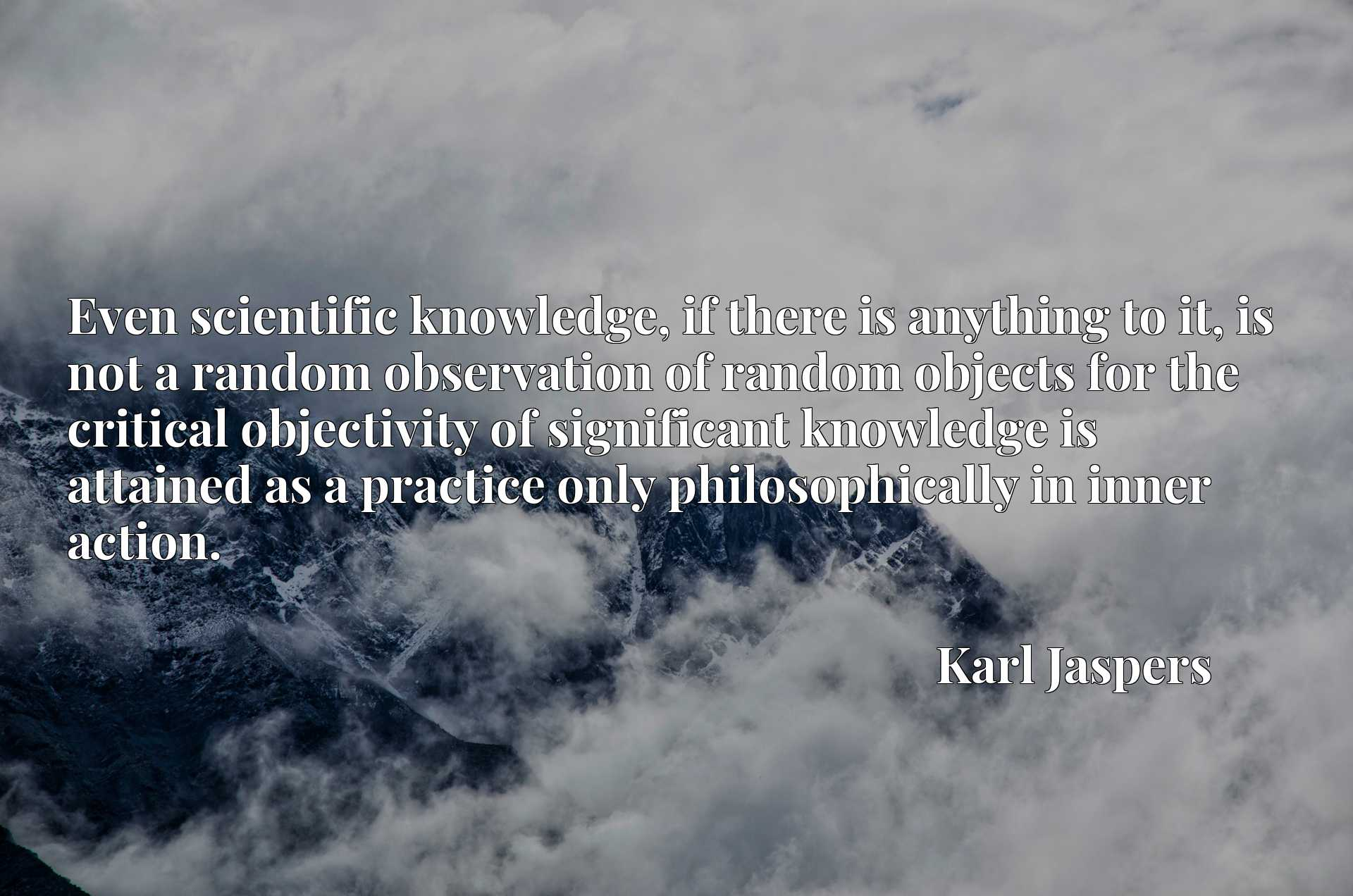 Quote Picture :Even scientific knowledge, if there is anything to it, is not a random observation of random objects for the critical objectivity of significant knowledge is attained as a practice only philosophically in inner action.