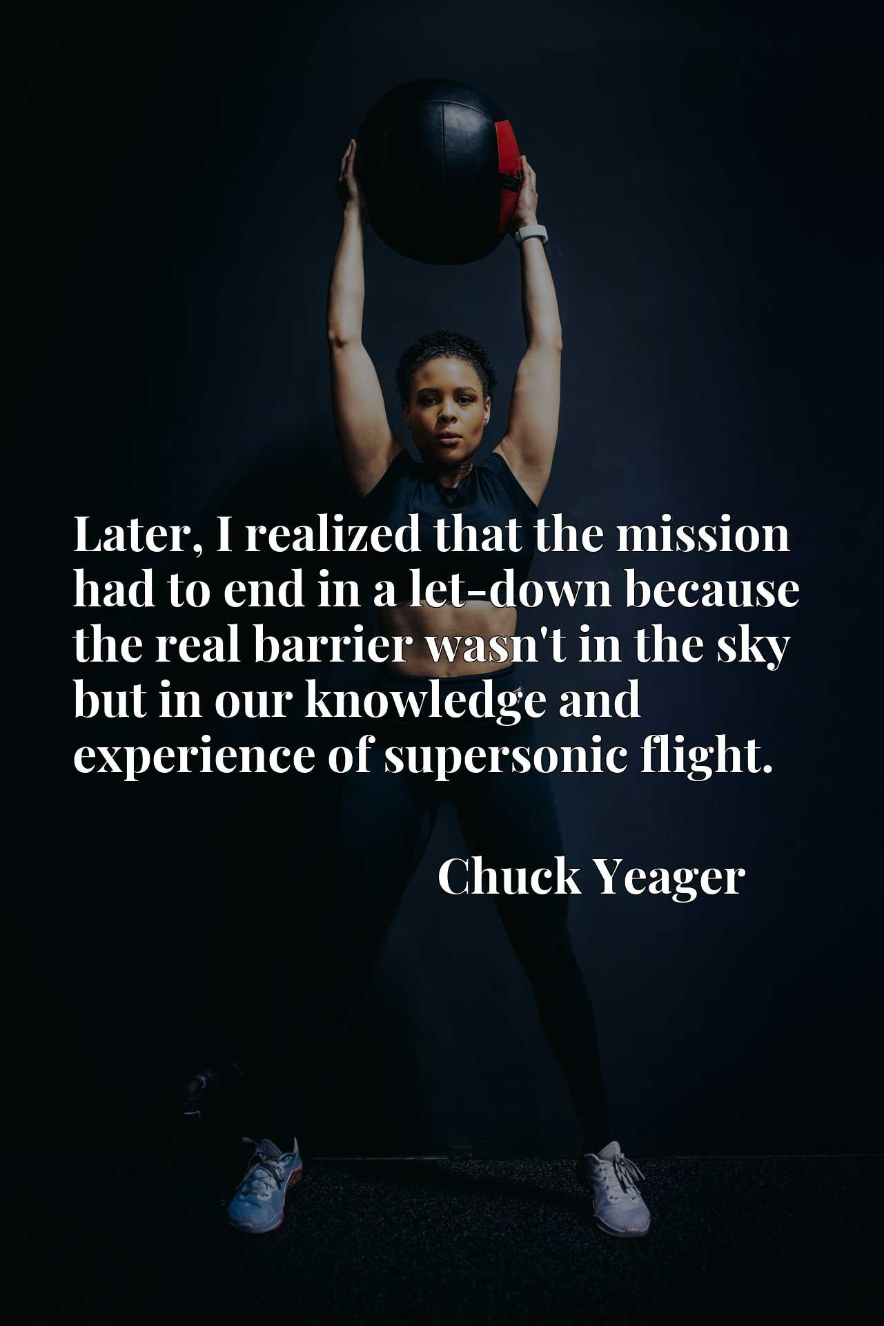Quote Picture :Later, I realized that the mission had to end in a let-down because the real barrier wasn't in the sky but in our knowledge and experience of supersonic flight.