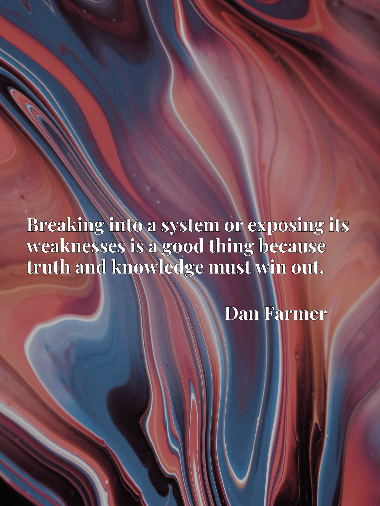 Quote Picture :Breaking into a system or exposing its weaknesses is a good thing because truth and knowledge must win out.