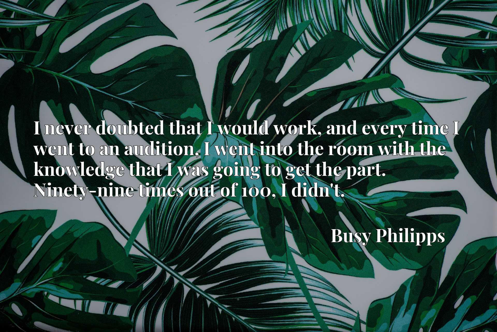 Quote Picture :I never doubted that I would work, and every time I went to an audition, I went into the room with the knowledge that I was going to get the part. Ninety-nine times out of 100, I didn't.