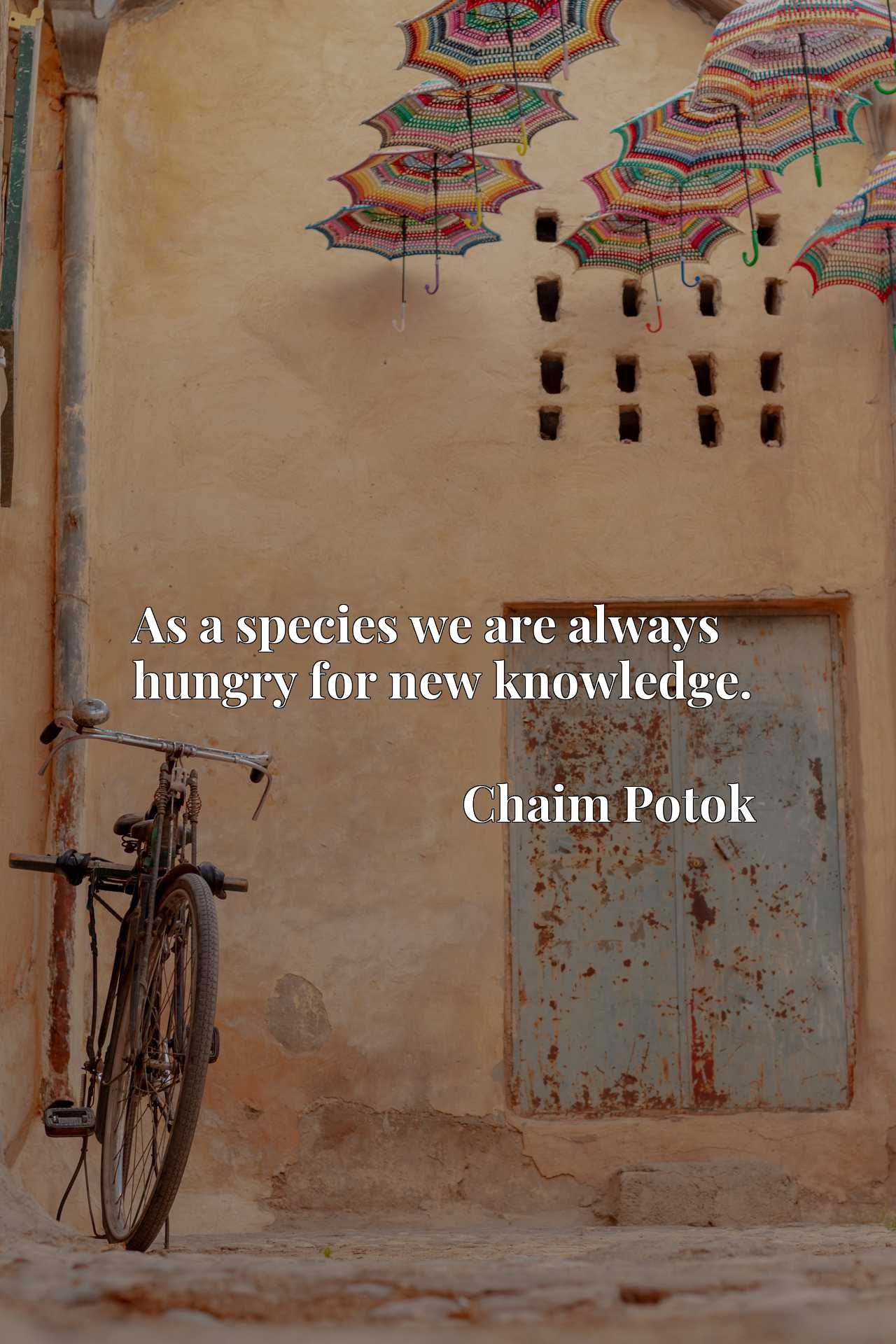 Quote Picture :As a species we are always hungry for new knowledge.