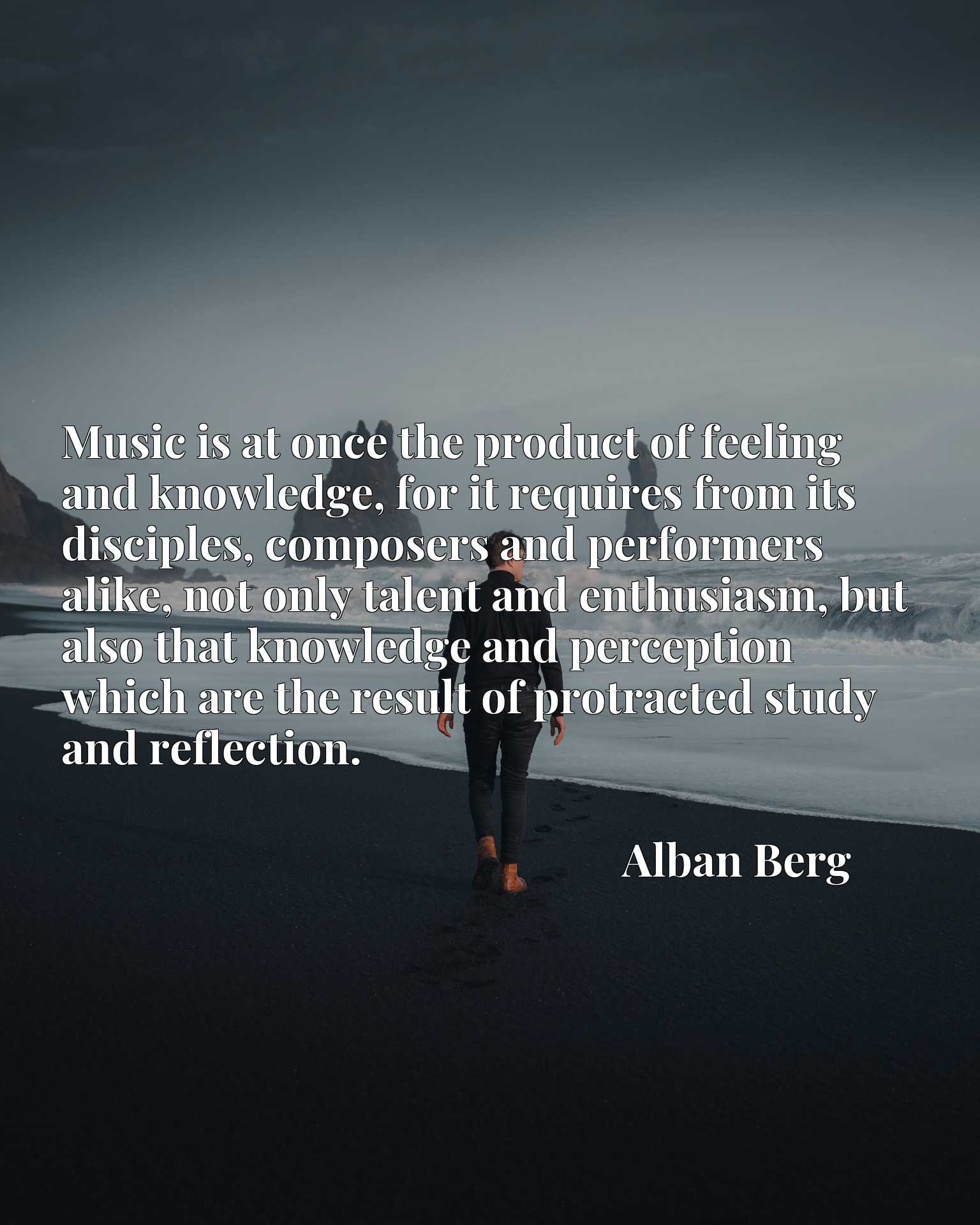 Quote Picture :Music is at once the product of feeling and knowledge, for it requires from its disciples, composers and performers alike, not only talent and enthusiasm, but also that knowledge and perception which are the result of protracted study and reflection.