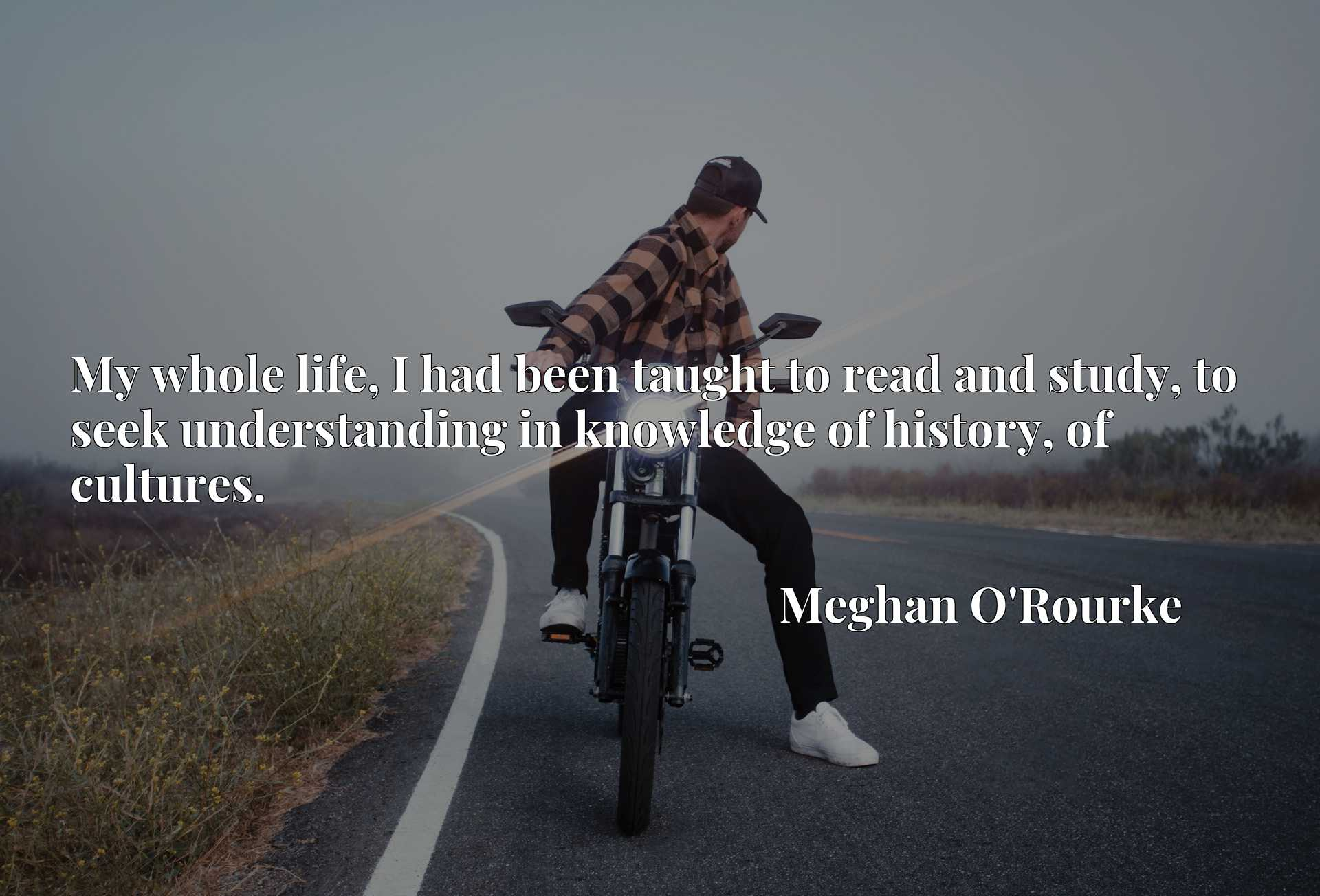 Quote Picture :My whole life, I had been taught to read and study, to seek understanding in knowledge of history, of cultures.
