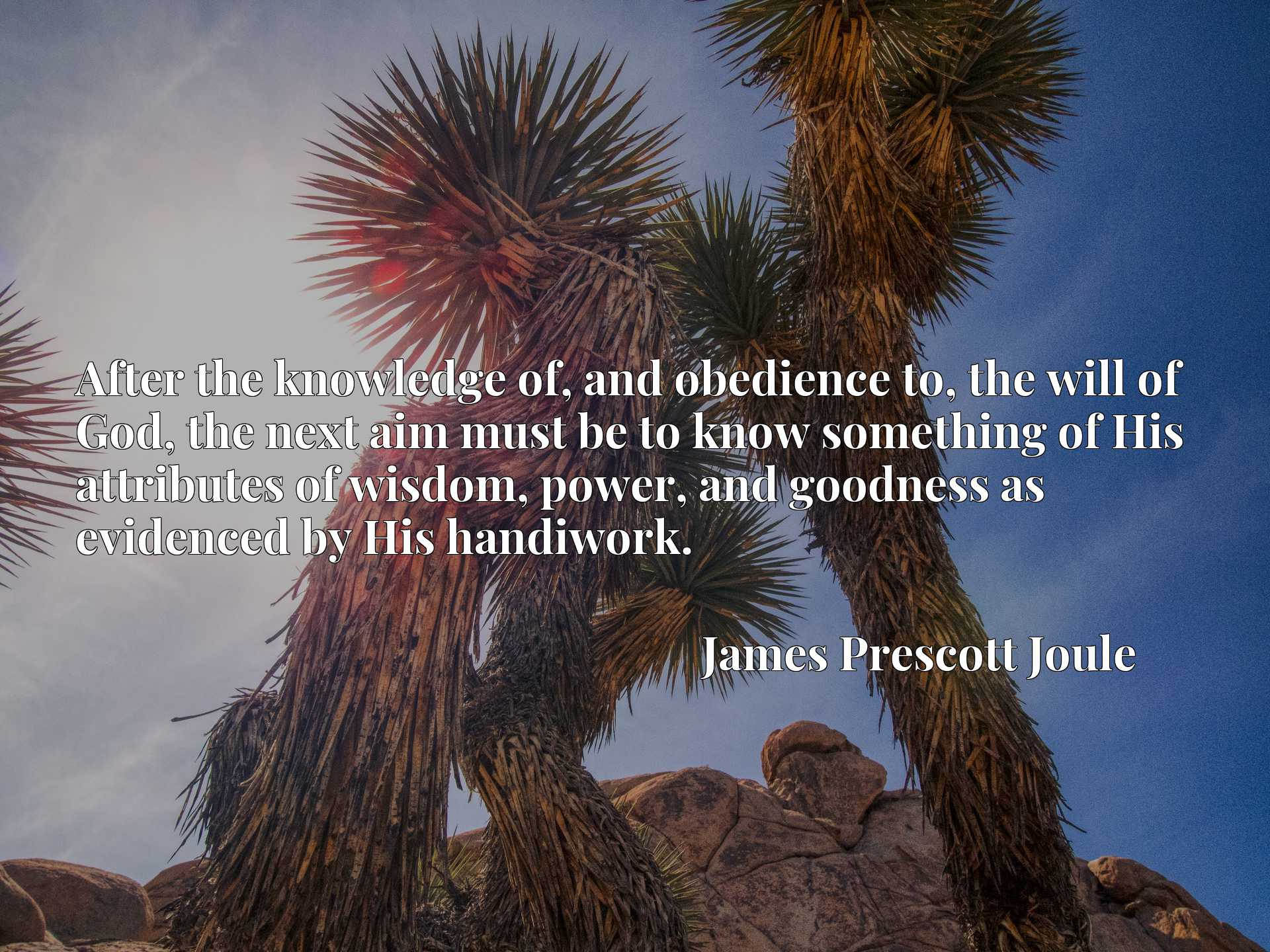 Quote Picture :After the knowledge of, and obedience to, the will of God, the next aim must be to know something of His attributes of wisdom, power, and goodness as evidenced by His handiwork.
