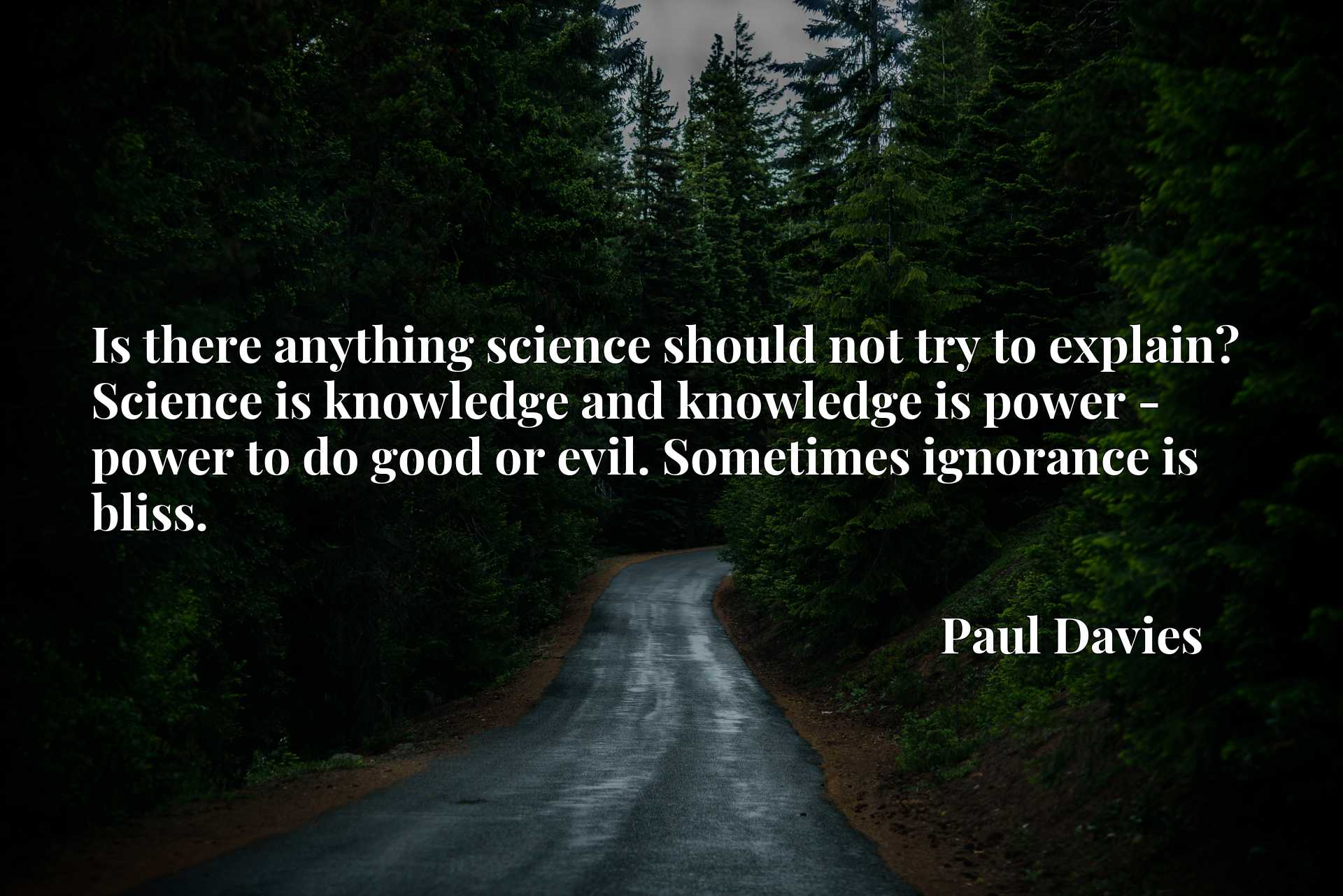 Quote Picture :Is there anything science should not try to explain? Science is knowledge and knowledge is power - power to do good or evil. Sometimes ignorance is bliss.