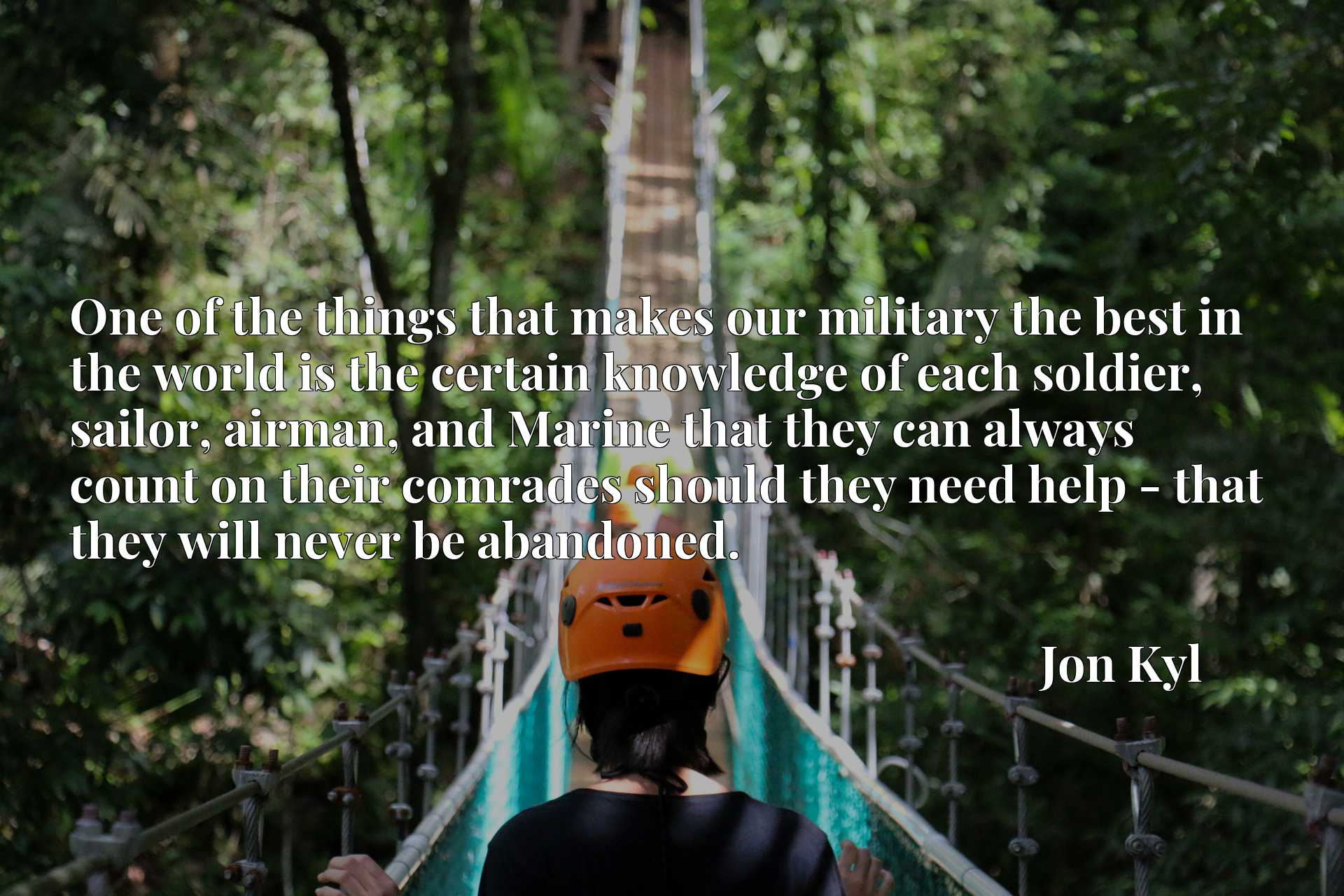 Quote Picture :One of the things that makes our military the best in the world is the certain knowledge of each soldier, sailor, airman, and Marine that they can always count on their comrades should they need help - that they will never be abandoned.