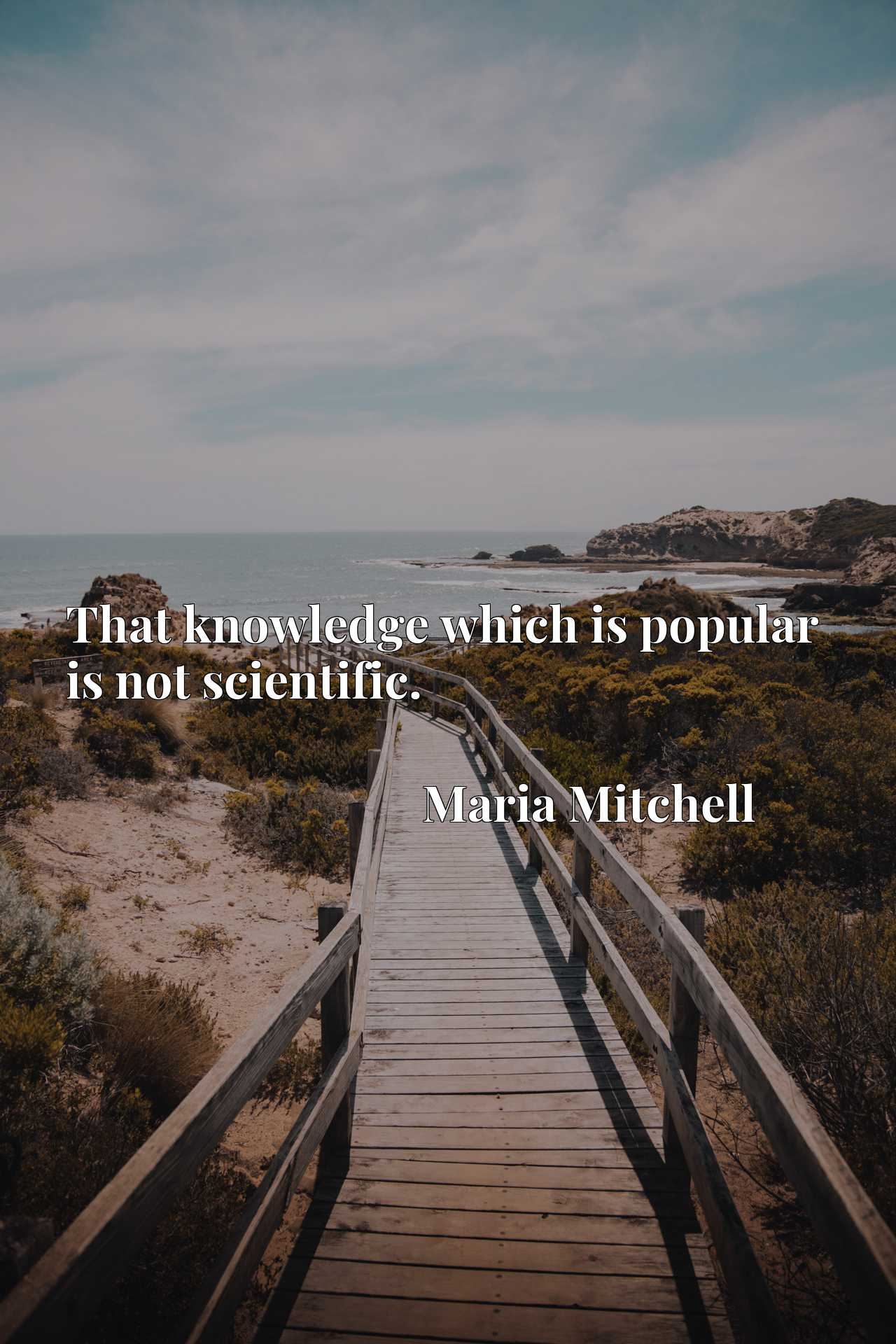 Quote Picture :That knowledge which is popular is not scientific.