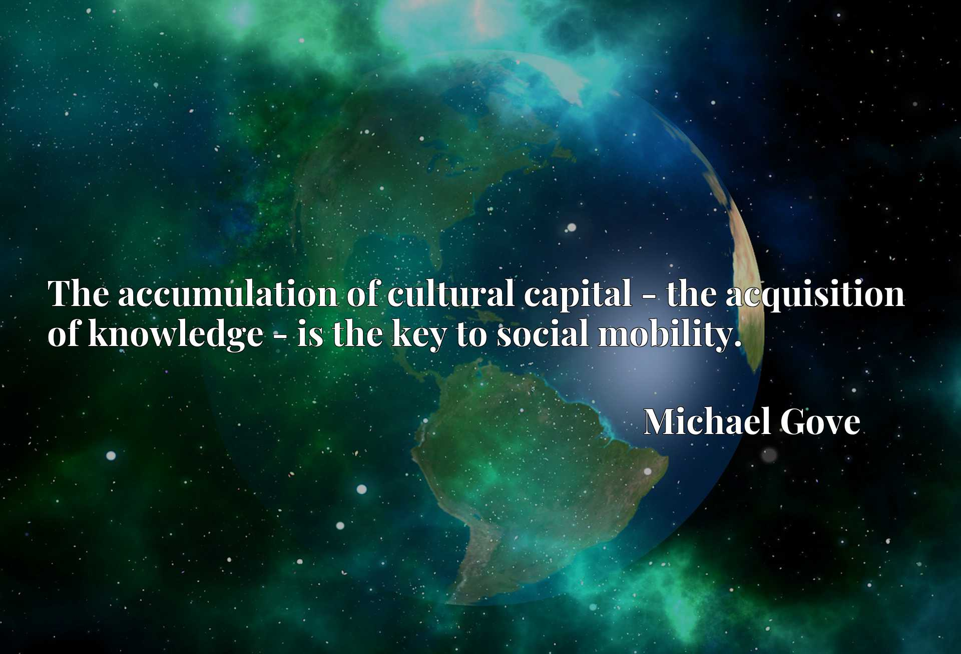 Quote Picture :The accumulation of cultural capital - the acquisition of knowledge - is the key to social mobility.