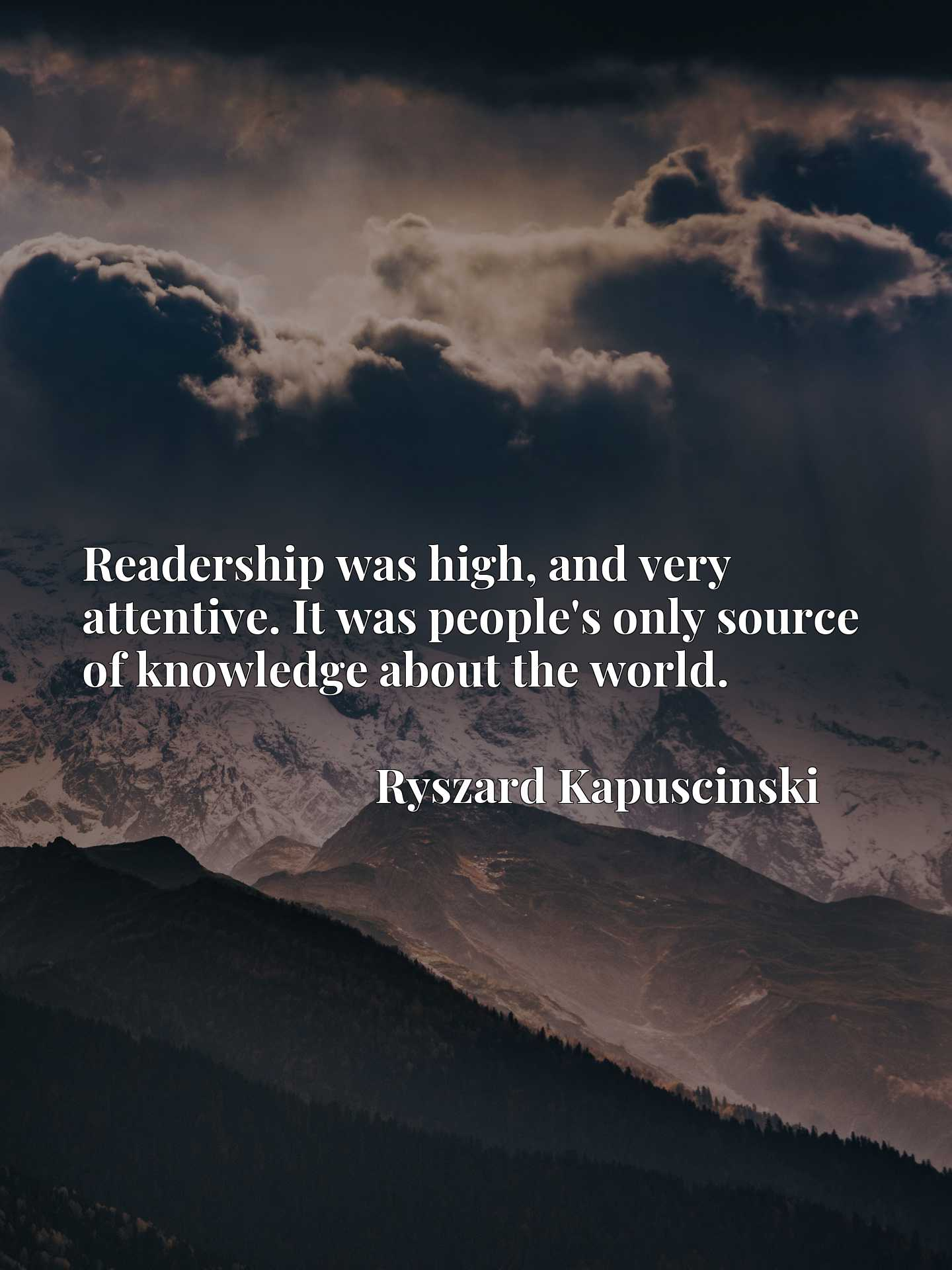 Quote Picture :Readership was high, and very attentive. It was people's only source of knowledge about the world.