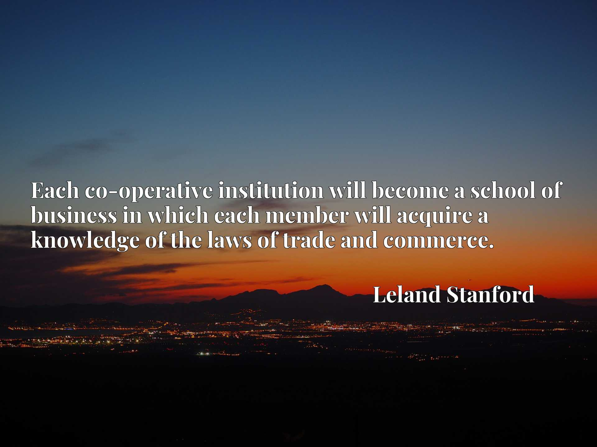 Quote Picture :Each co-operative institution will become a school of business in which each member will acquire a knowledge of the laws of trade and commerce.