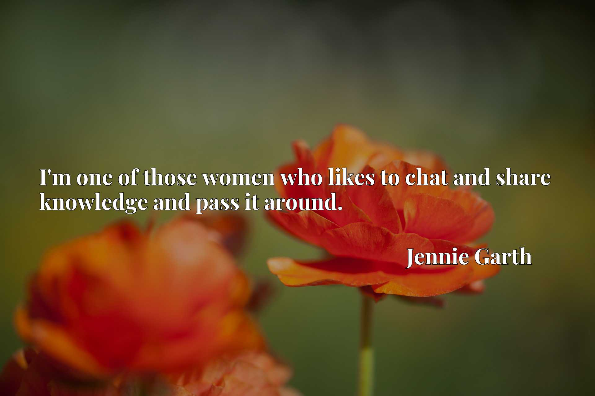 Quote Picture :I'm one of those women who likes to chat and share knowledge and pass it around.