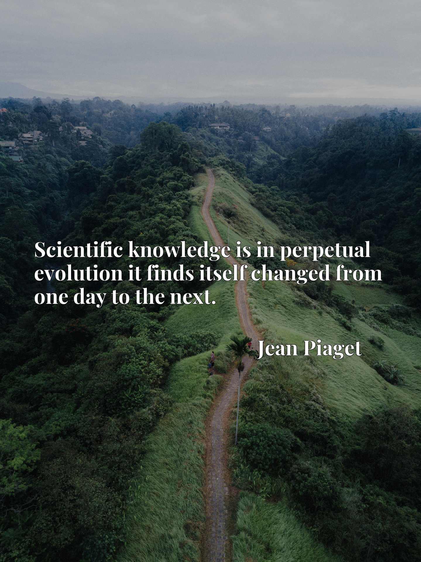 Quote Picture :Scientific knowledge is in perpetual evolution it finds itself changed from one day to the next.