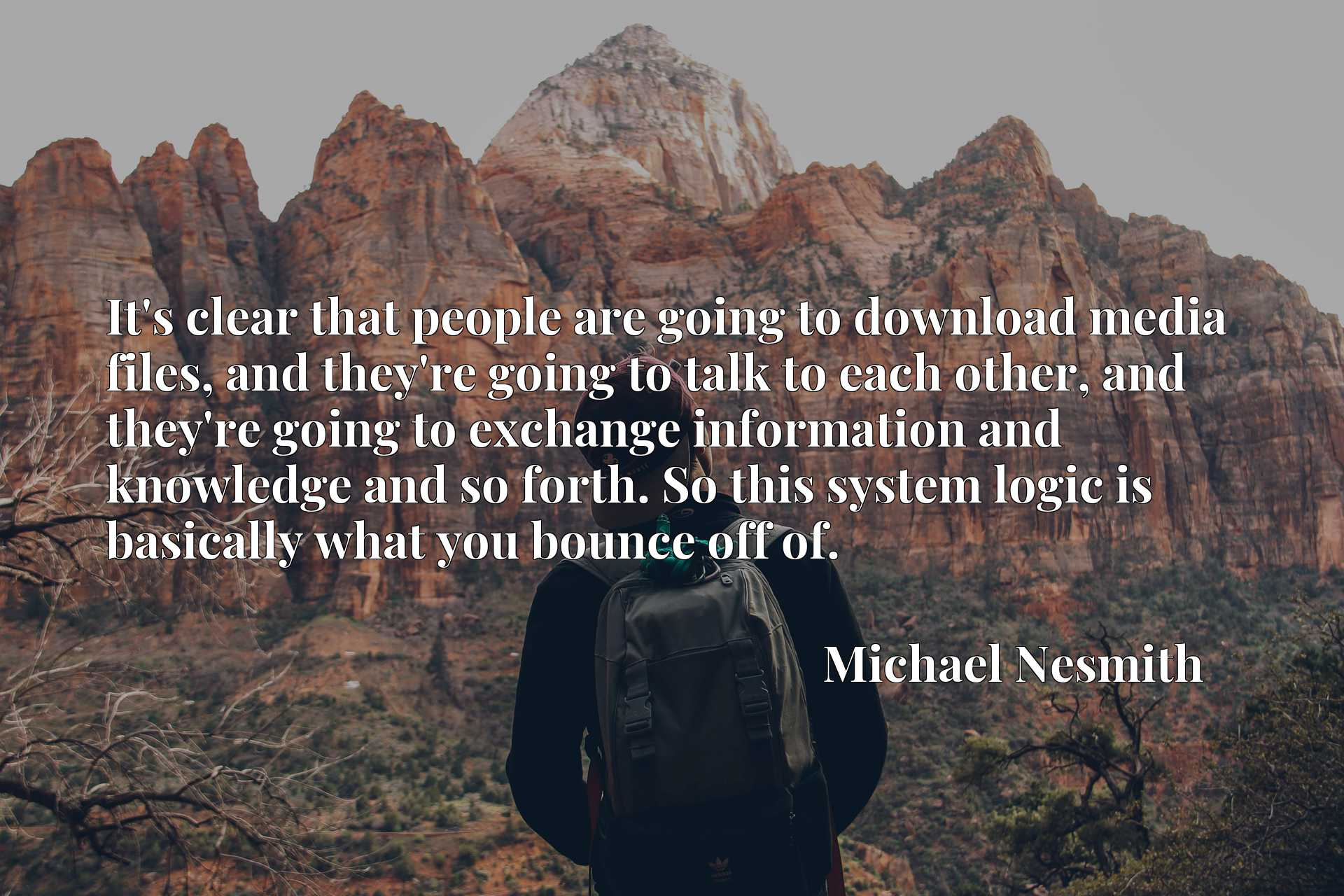 Quote Picture :It's clear that people are going to download media files, and they're going to talk to each other, and they're going to exchange information and knowledge and so forth. So this system logic is basically what you bounce off of.