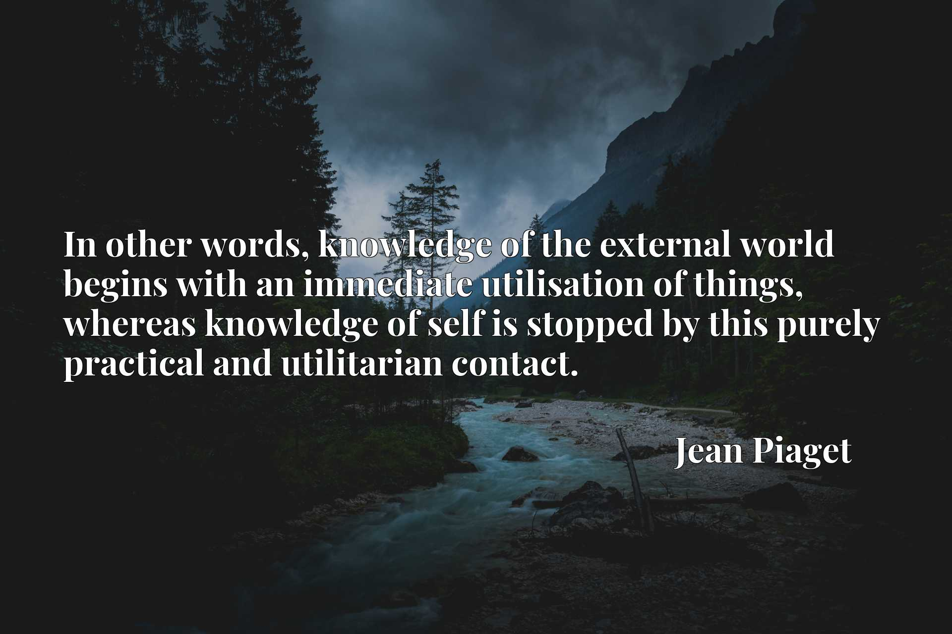 Quote Picture :In other words, knowledge of the external world begins with an immediate utilisation of things, whereas knowledge of self is stopped by this purely practical and utilitarian contact.