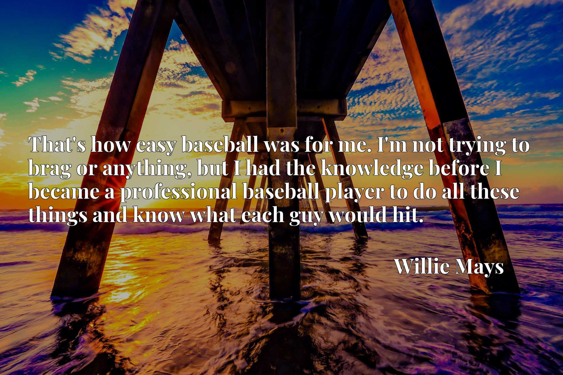 Quote Picture :That's how easy baseball was for me. I'm not trying to brag or anything, but I had the knowledge before I became a professional baseball player to do all these things and know what each guy would hit.