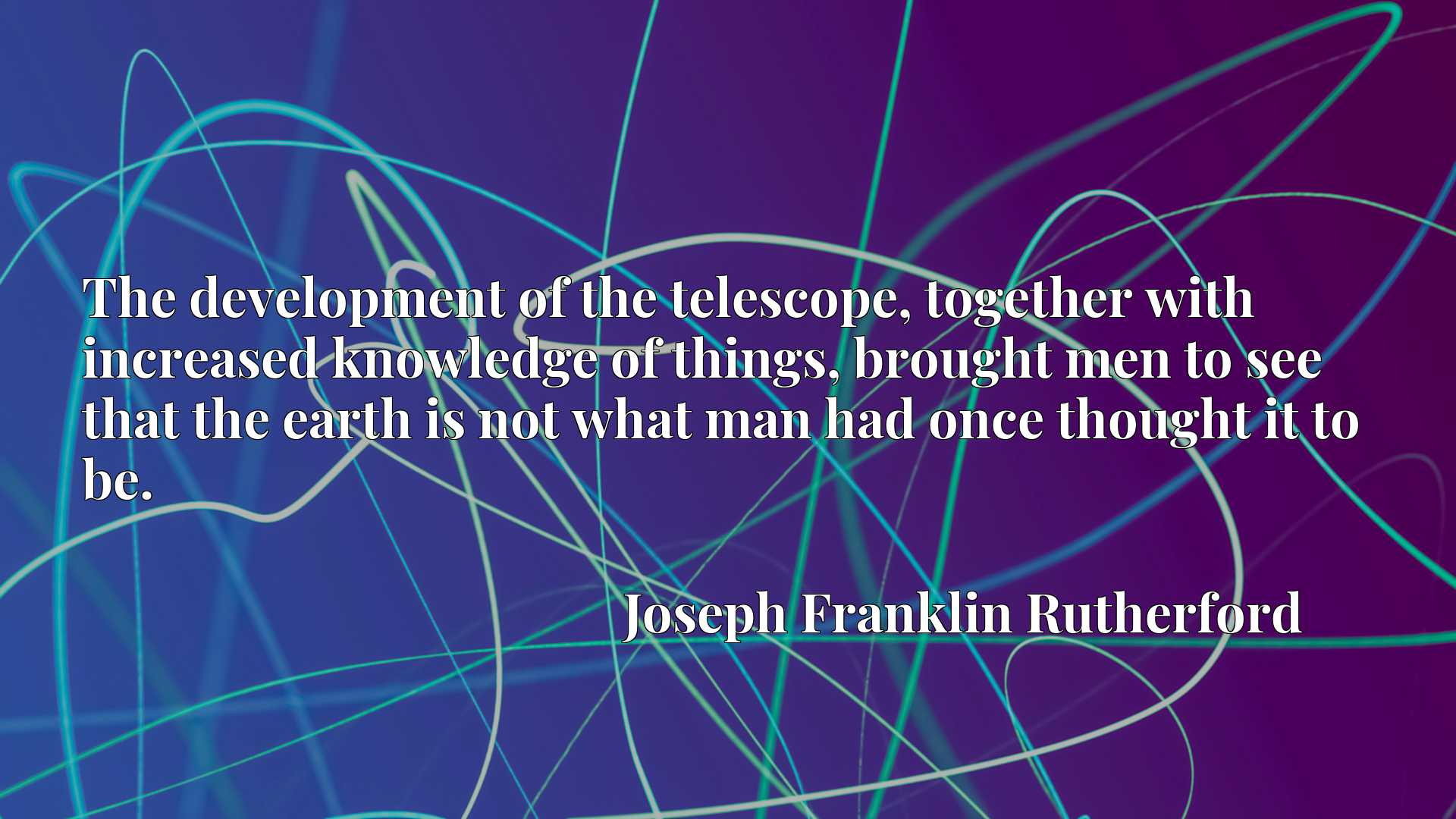 Quote Picture :The development of the telescope, together with increased knowledge of things, brought men to see that the earth is not what man had once thought it to be.