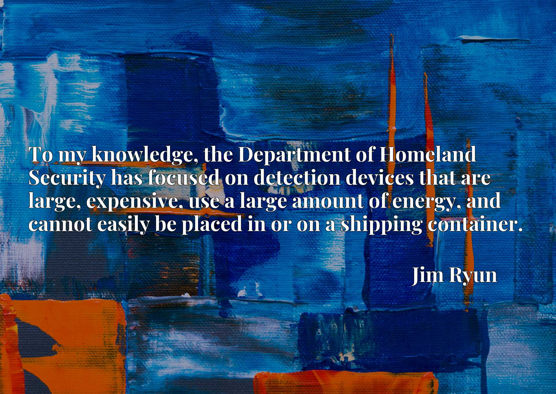 Quote Picture :To my knowledge, the Department of Homeland Security has focused on detection devices that are large, expensive, use a large amount of energy, and cannot easily be placed in or on a shipping container.
