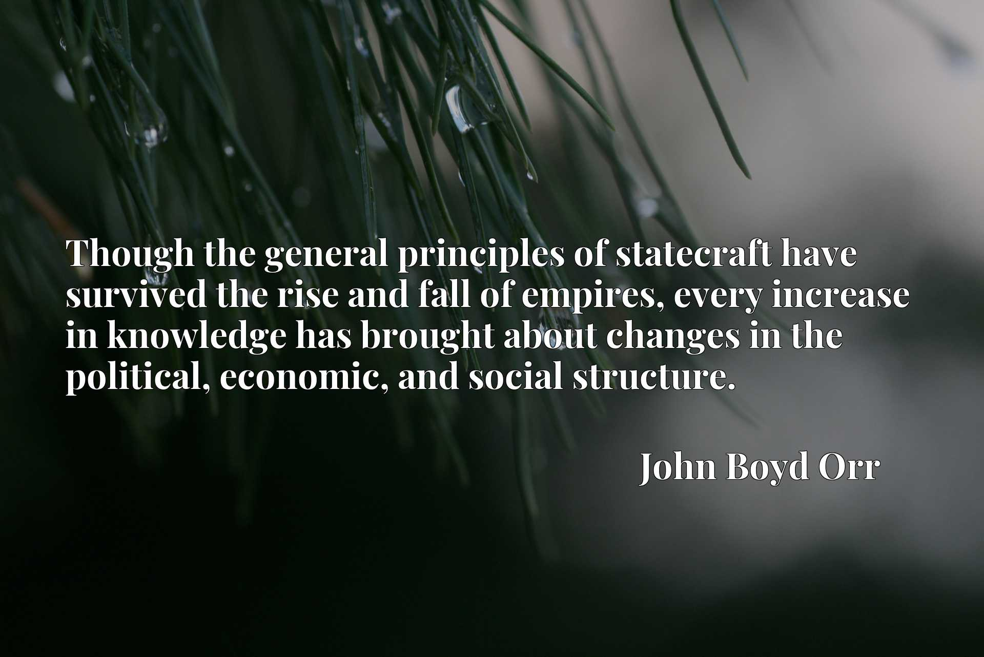 Quote Picture :Though the general principles of statecraft have survived the rise and fall of empires, every increase in knowledge has brought about changes in the political, economic, and social structure.