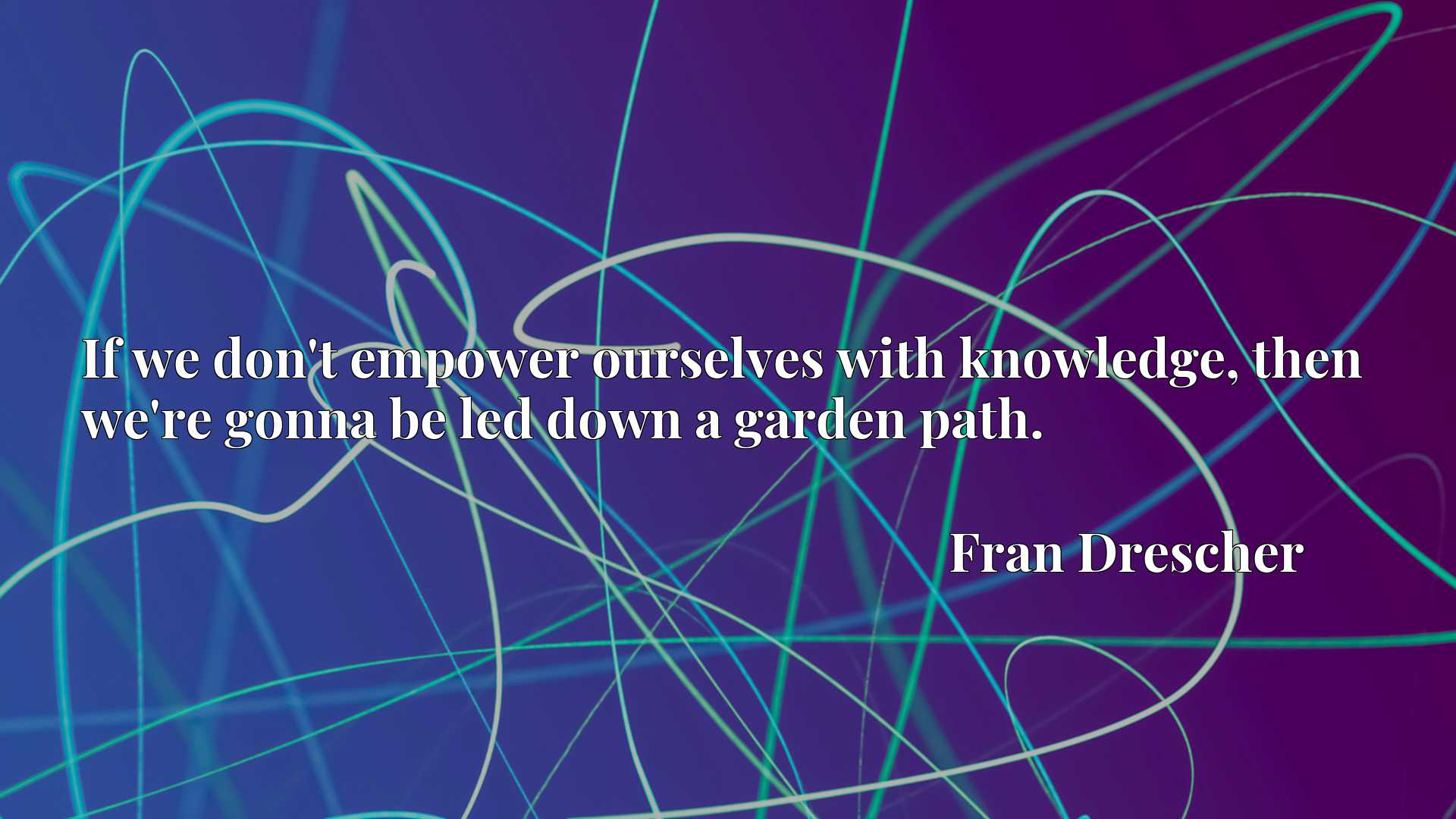 Quote Picture :If we don't empower ourselves with knowledge, then we're gonna be led down a garden path.