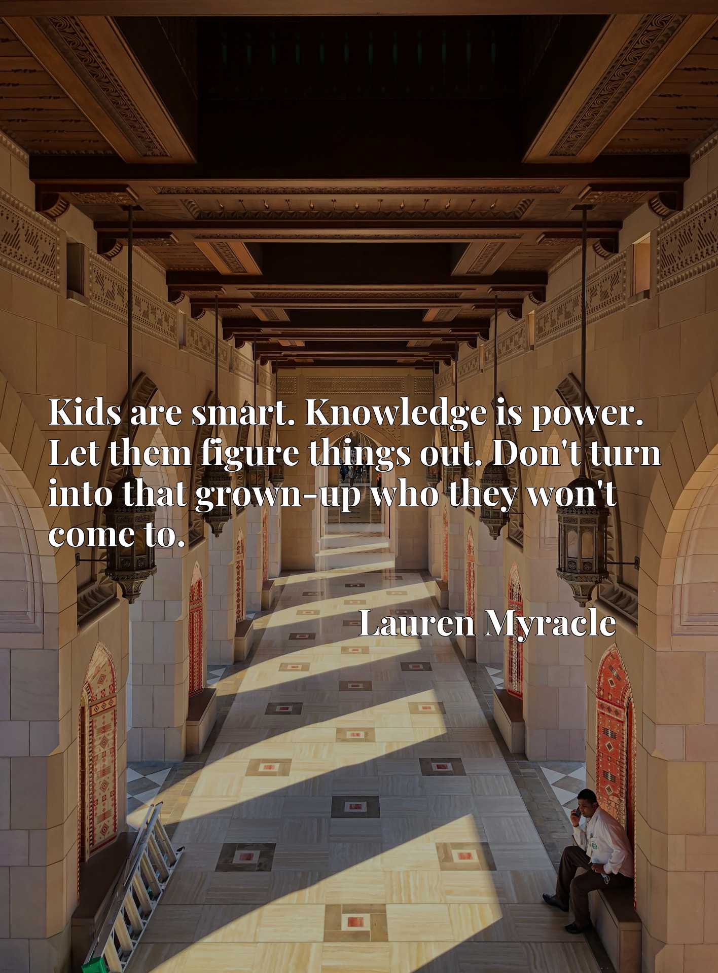 Quote Picture :Kids are smart. Knowledge is power. Let them figure things out. Don't turn into that grown-up who they won't come to.