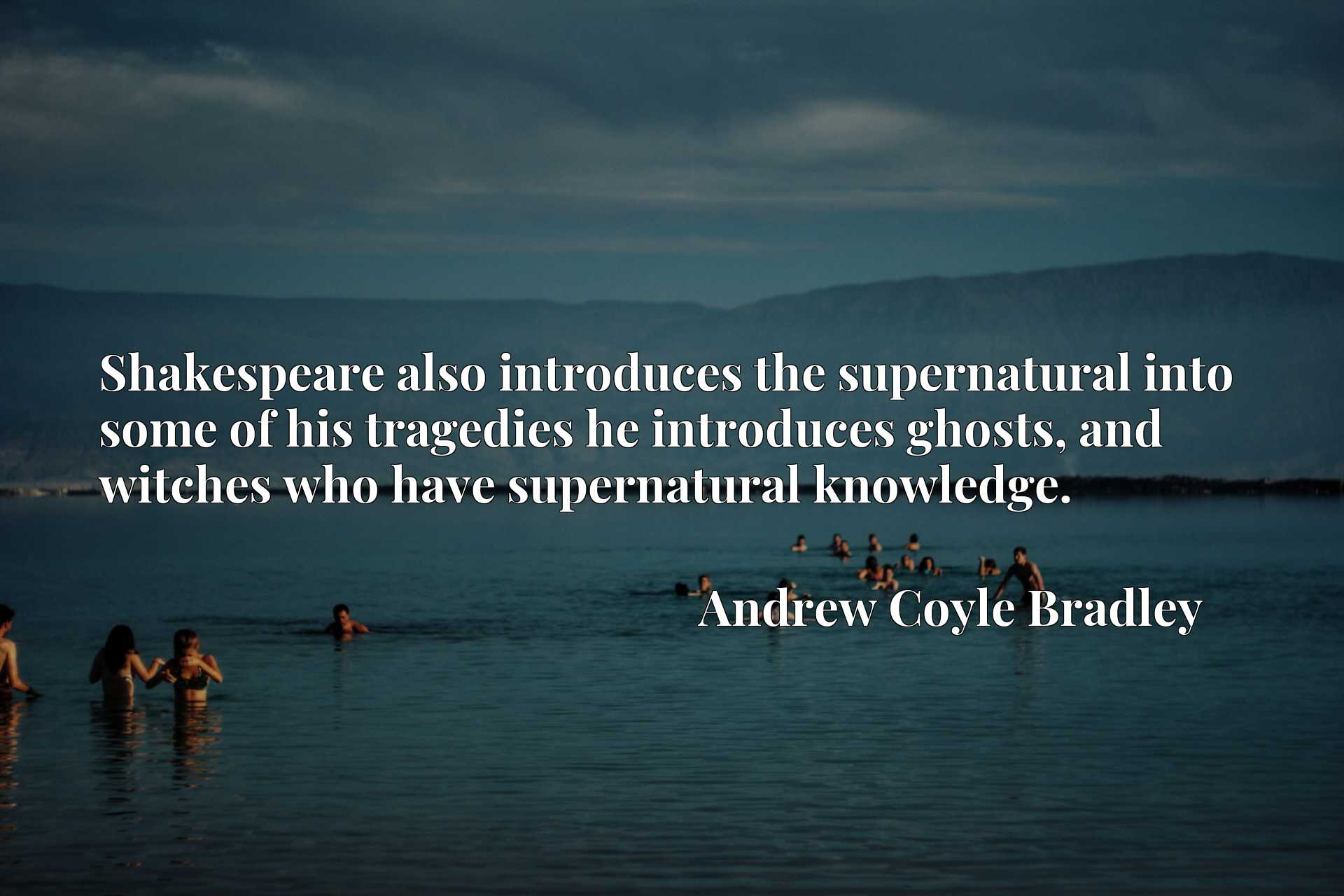 Quote Picture :Shakespeare also introduces the supernatural into some of his tragedies he introduces ghosts, and witches who have supernatural knowledge.