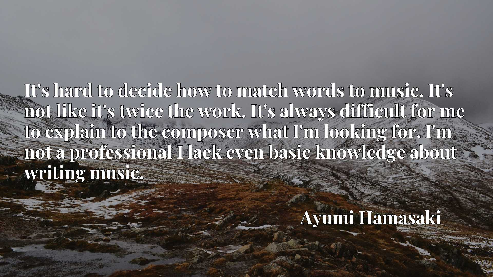 Quote Picture :It's hard to decide how to match words to music. It's not like it's twice the work. It's always difficult for me to explain to the composer what I'm looking for. I'm not a professional I lack even basic knowledge about writing music.