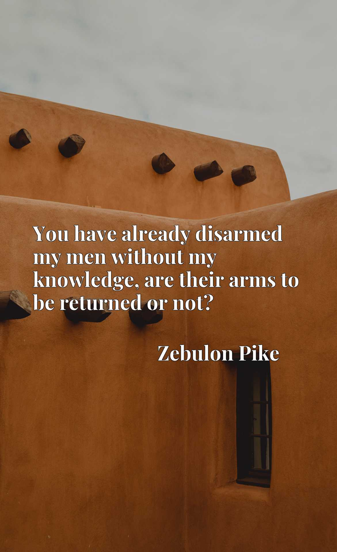 Quote Picture :You have already disarmed my men without my knowledge, are their arms to be returned or not?