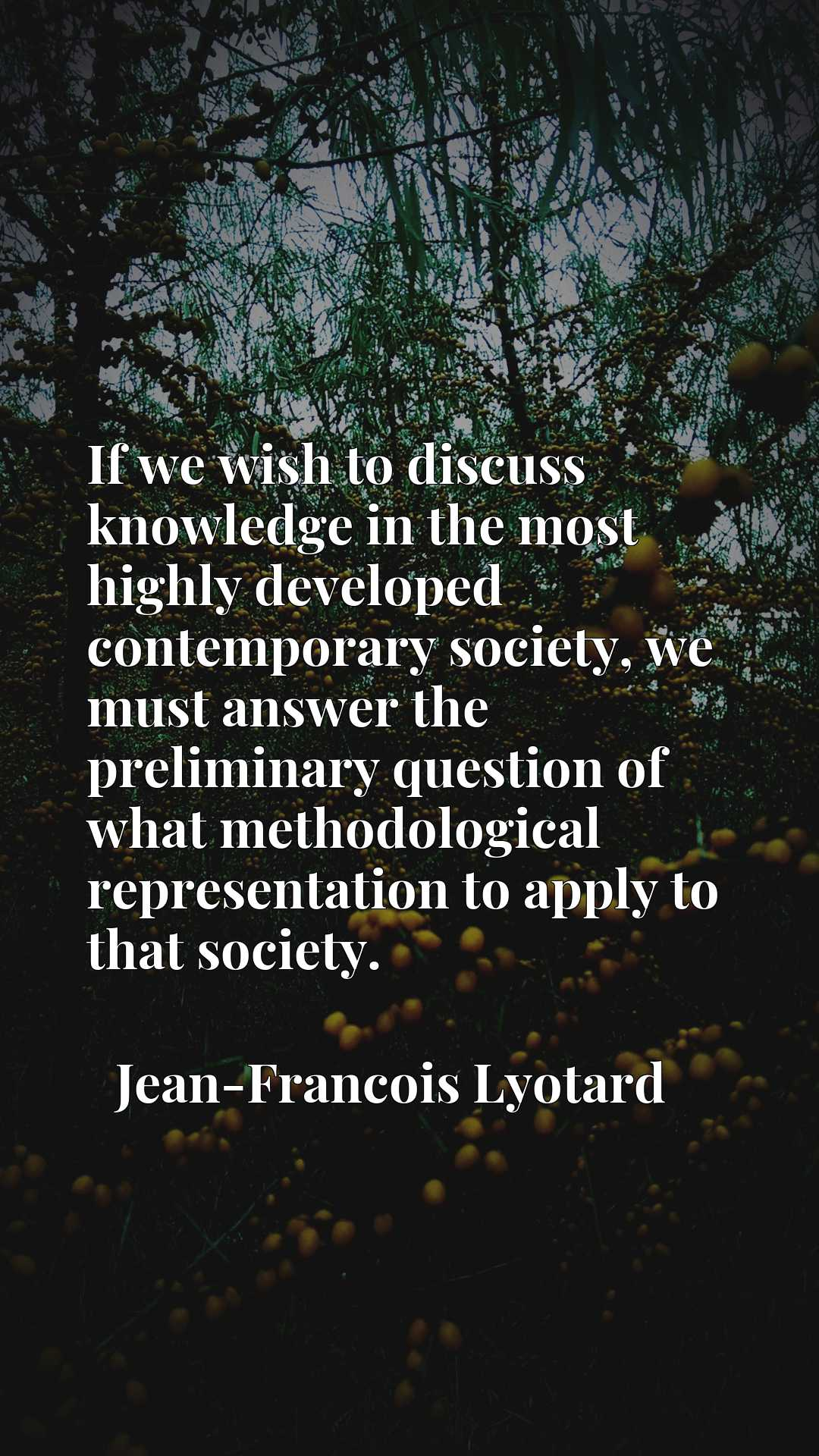 Quote Picture :If we wish to discuss knowledge in the most highly developed contemporary society, we must answer the preliminary question of what methodological representation to apply to that society.