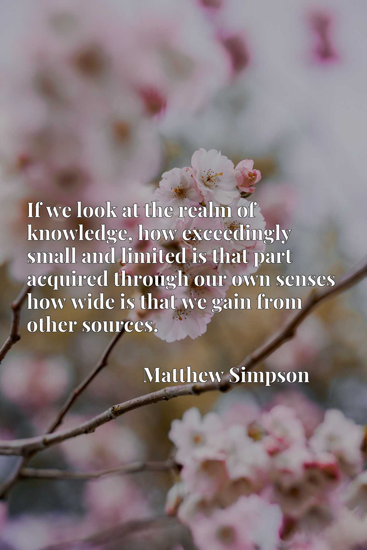 Quote Picture :If we look at the realm of knowledge, how exceedingly small and limited is that part acquired through our own senses how wide is that we gain from other sources.