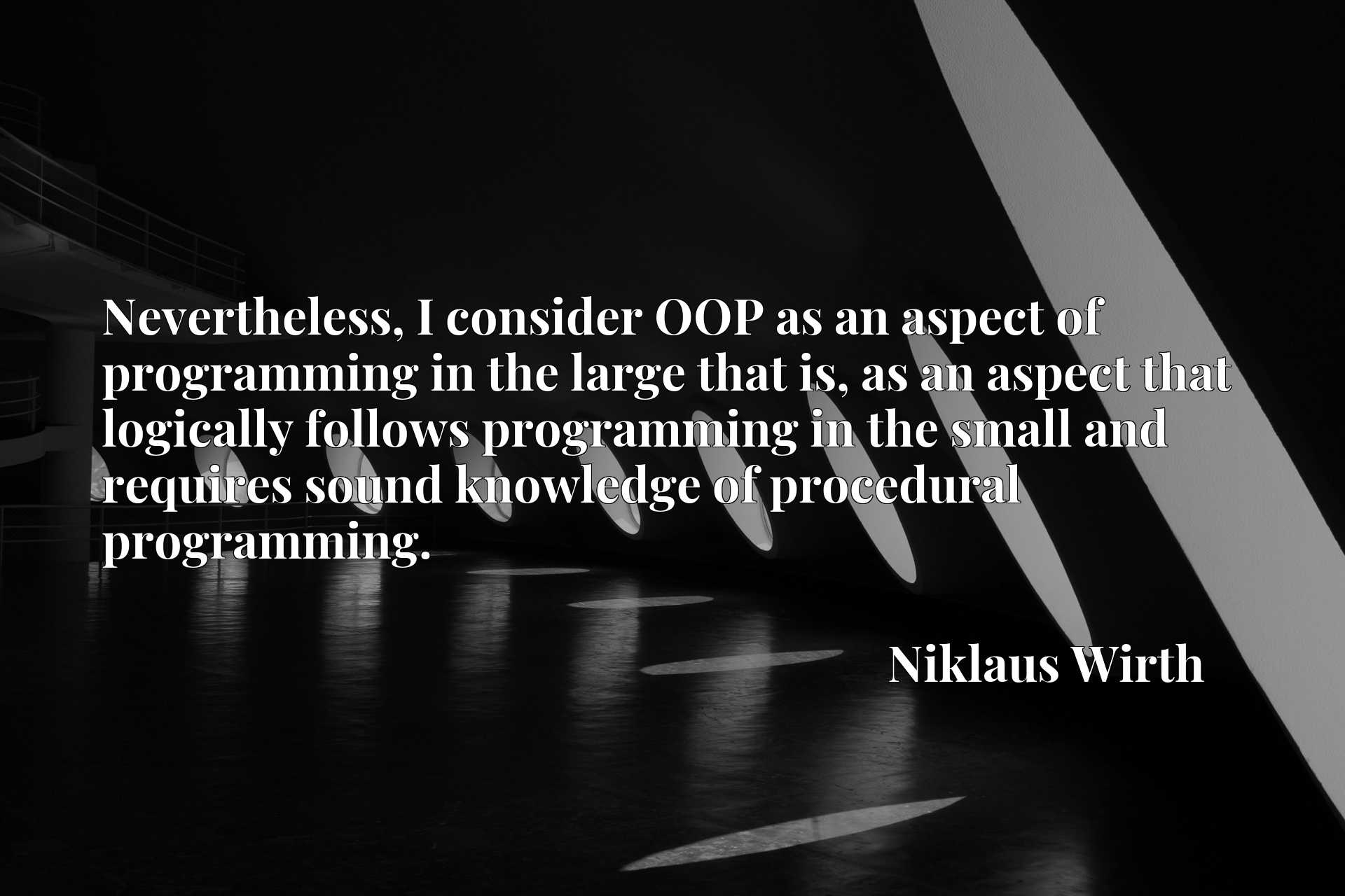 Quote Picture :Nevertheless, I consider OOP as an aspect of programming in the large that is, as an aspect that logically follows programming in the small and requires sound knowledge of procedural programming.