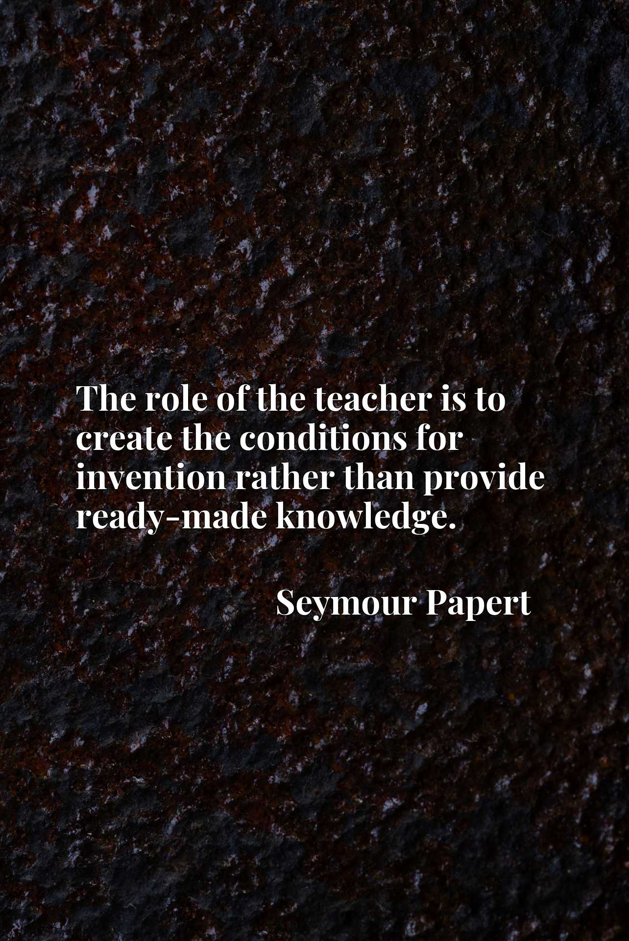 Quote Picture :The role of the teacher is to create the conditions for invention rather than provide ready-made knowledge.