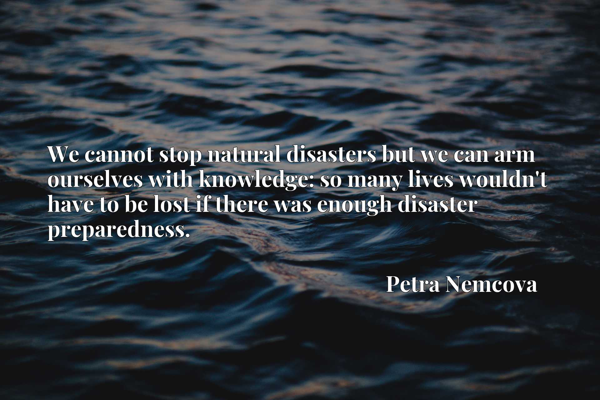 Quote Picture :We cannot stop natural disasters but we can arm ourselves with knowledge: so many lives wouldn't have to be lost if there was enough disaster preparedness.