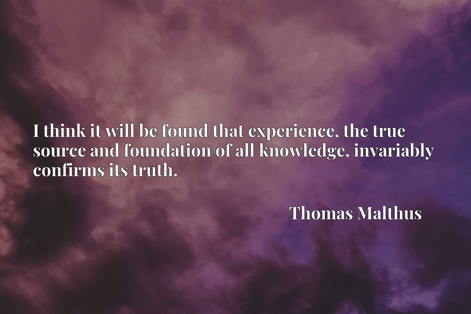 Quote Picture :I think it will be found that experience, the true source and foundation of all knowledge, invariably confirms its truth.