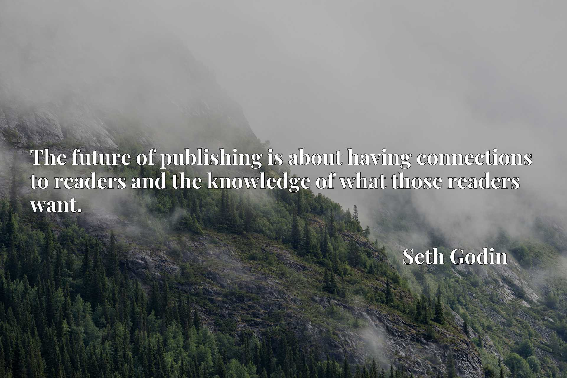 Quote Picture :The future of publishing is about having connections to readers and the knowledge of what those readers want.