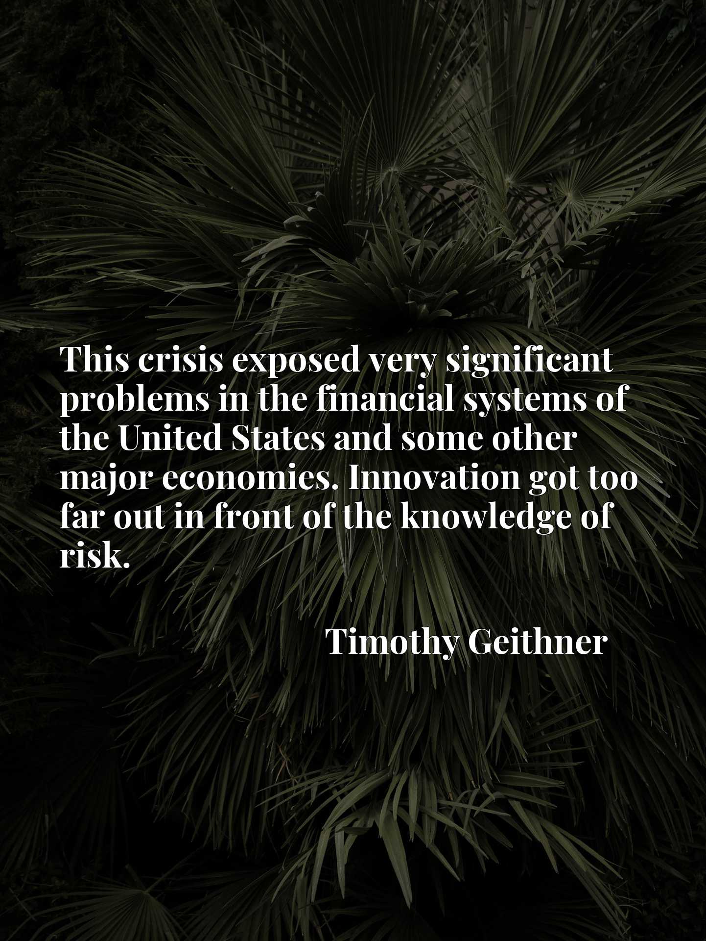 Quote Picture :This crisis exposed very significant problems in the financial systems of the United States and some other major economies. Innovation got too far out in front of the knowledge of risk.