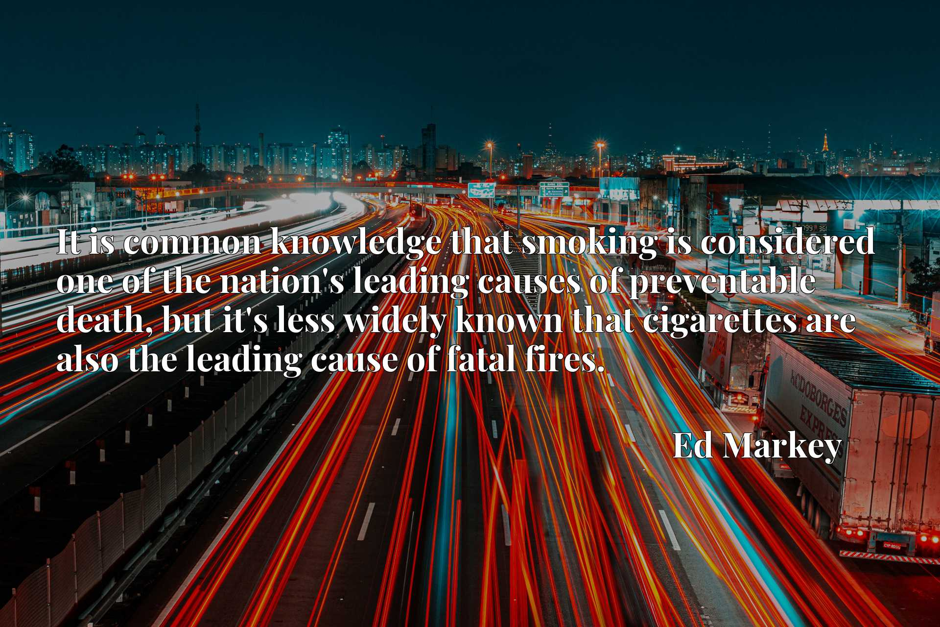 Quote Picture :It is common knowledge that smoking is considered one of the nation's leading causes of preventable death, but it's less widely known that cigarettes are also the leading cause of fatal fires.