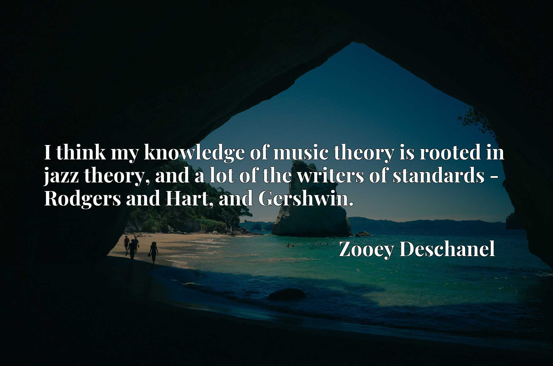 Quote Picture :I think my knowledge of music theory is rooted in jazz theory, and a lot of the writers of standards - Rodgers and Hart, and Gershwin.