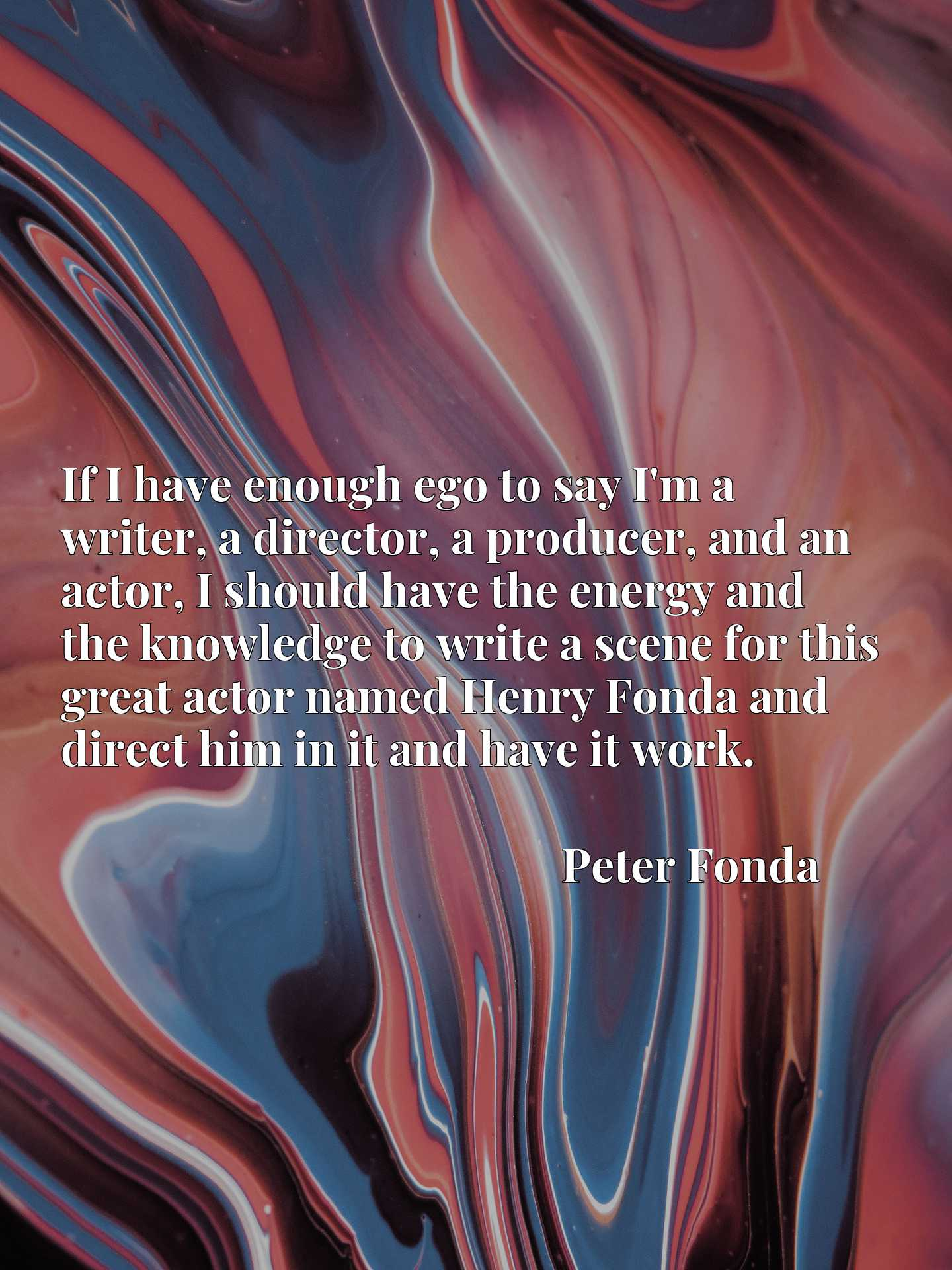 Quote Picture :If I have enough ego to say I'm a writer, a director, a producer, and an actor, I should have the energy and the knowledge to write a scene for this great actor named Henry Fonda and direct him in it and have it work.