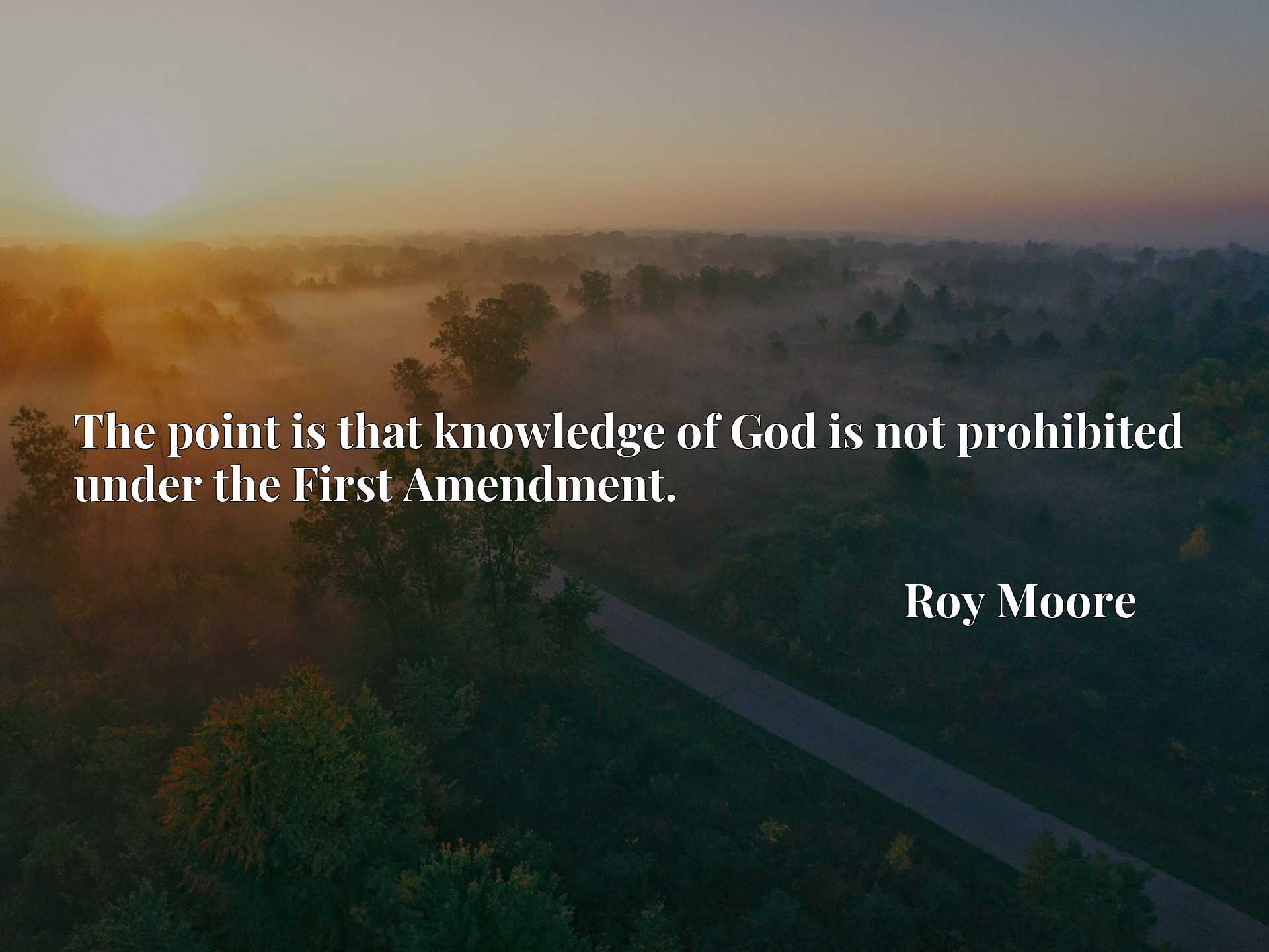 Quote Picture :The point is that knowledge of God is not prohibited under the First Amendment.