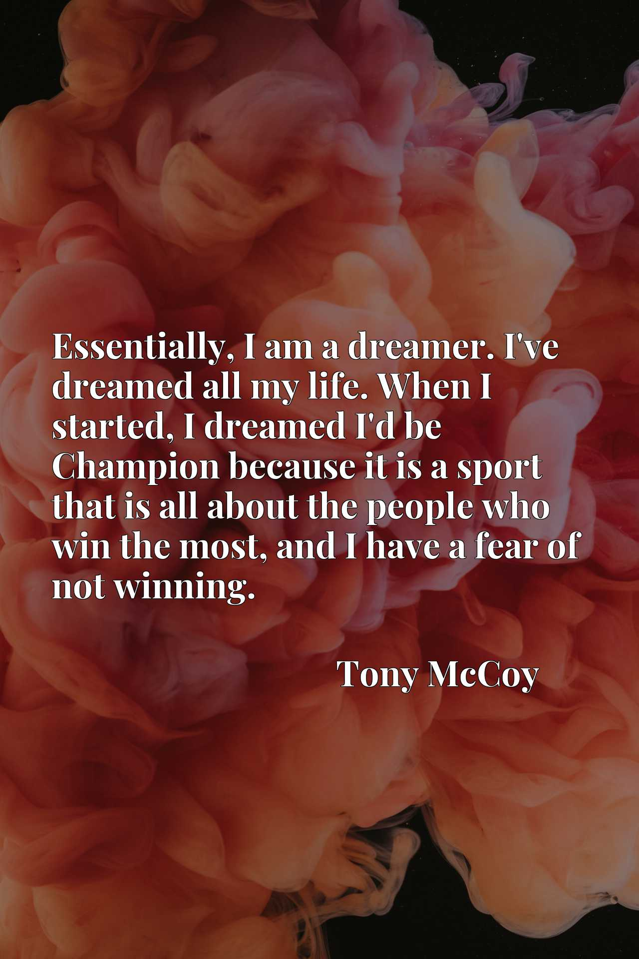 Essentially, I am a dreamer. I've dreamed all my life. When I started, I dreamed I'd be Champion because it is a sport that is all about the people who win the most, and I have a fear of not winning.