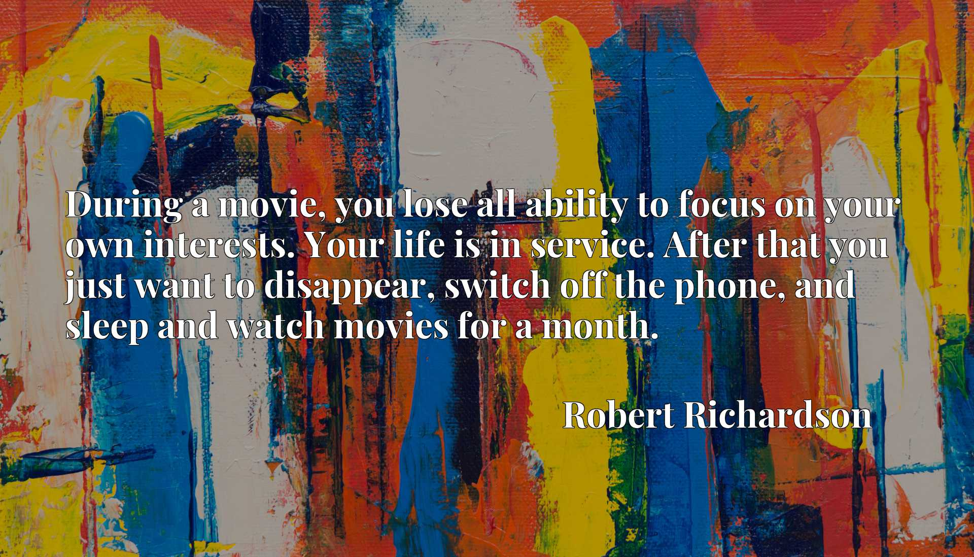 Quote Picture :During a movie, you lose all ability to focus on your own interests. Your life is in service. After that you just want to disappear, switch off the phone, and sleep and watch movies for a month.